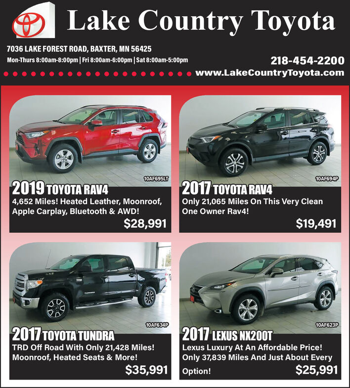 Lake Country Toyota7036 LAKE FOREST ROAD, BAXTER, MN 56425218-454-2200Mon-Thurs 8:00am-8:00pm| Fri 8:00am-6:00pm|Sat 8:00am-5:00pmwww.LakeCountryToyota.com10AF695LT10AF694P2019  RAV42017 ARAVG4,652 Miles! Heated Leather, Moonroof,Apple Carplay, Bluetooth & AWD!$28,991Only 21,065 Miles On This Very CleanOne Owner Rav4!$19,49110AF623P10AF634P2017  TUNDRATRD Off Road With Only 21,428 Miles!Moonroof, Heated Seats & More!2017 LEXUS NX200TLexus Luxury At An Affordable Price!Only 37,839 Miles And Just About Every$35,991 Option!$25,991 Lake Country Toyota 7036 LAKE FOREST ROAD, BAXTER, MN 56425 218-454-2200 Mon-Thurs 8:00am-8:00pm| Fri 8:00am-6:00pm|Sat 8:00am-5:00pm www.LakeCountryToyota.com 10AF695LT 10AF694P 2019  RAV4 2017 ARAVG 4,652 Miles! Heated Leather, Moonroof, Apple Carplay, Bluetooth & AWD! $28,991 Only 21,065 Miles On This Very Clean One Owner Rav4! $19,491 10AF623P 10AF634P 2017  TUNDRA TRD Off Road With Only 21,428 Miles! Moonroof, Heated Seats & More! 2017 LEXUS NX200T Lexus Luxury At An Affordable Price! Only 37,839 Miles And Just About Every $35,991 Option! $25,991
