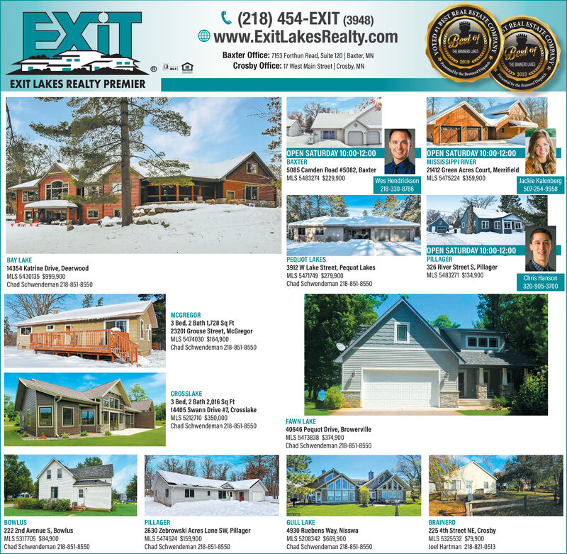 ESTATEEXITC (218) 454-EXIT (3948)O www.ExitLakesRealty.comREALST REALBest ofBest ofTE ANOLAESBaxter Office: 7153 Forthun Road, Suite 120 | Baxter, MNCrosby Office: 17 West Main Street | Crosby, MNTEBONELMESPro y he uin Die20192018EXIT LAKES REALTY PREMIEROPEN SATURDAY 10:00-12:00OPEN SATURDAY 10:00-12:00MISSISSIPPI RIVER21412 Green Acres Court, MerrifieldBAXTER5085 Camden Road #5082, BaxterMLS 5483274 $229,900Wes Hendrickson MLS 5475224 $359,900218-330-8786Jackie Kalenberg507-254-9958OPEN SATURDAY 10:00-12:00PEQUOT LAKES3912 W Lake Street, Pequot LakesMLS 5471749 $279,900Chad Schwendeman 218-851-8550PILLAGERBAY LAKE326 River Street S, PillagerMLS 5483271 $134,90014354 Katrine Drive, DeerwoodMLS 5430135 $999,900Chad Schwendeman 218-851-8550Chris Hanson320-905-3700MCGREGOR3 Bed, 2 Bath 1,728 Sq Ft23201 Grouse Street, McGregorMLS 5474030 $164,900Chad Schwendeman 218-851-8550CROSSLAKE3 Bed, 2 Bath 2,016 Sq Ft14405 Swann Drive #7, CrosslakeMLS 5212710 $350,000Chad Schwendeman 218-851-8550FAWN LAKE40646 Pequot Drive, BrowervilleMLS 5473838 $374,900Chad Schwendeman 218-851-8550BRAINERD225 4th Street NE, CrosbyMLS 5325532 $79,900Joel Hartman 218-821-0513BOWLUSPILLAGERGULL LAKE2630 Zebrowski Acres Lane SW, PillagerMLS 5474524 $159,900Chad Schwendeman 218-851-8550222 2nd Avenue S, BowlusMLS 5317705 $84,9004930 Ruebens Way, NisswaMLS 5208342 $669,900Chad Schwendeman 218-851-8550Chad Schwendeman 218-851-8550SATE COMPANBEST ESTATE EXIT C (218) 454-EXIT (3948) O www.ExitLakesRealty.com REAL ST REAL Best of Best of TE ANOLAES Baxter Office: 7153 Forthun Road, Suite 120 | Baxter, MN Crosby Office: 17 West Main Street | Crosby, MN TEBONELMES  Pro y he uin Die 2019 2018 EXIT LAKES REALTY PREMIER OPEN SATURDAY 10:00-12:00 OPEN SATURDAY 10:00-12:00 MISSISSIPPI RIVER 21412 Green Acres Court, Merrifield BAXTER 5085 Camden Road #5082, Baxter MLS 5483274 $229,900 Wes Hendrickson MLS 5475224 $359,900 218-330-8786 Jackie Kalenberg 507-254-9958 OPEN SATURDAY 10:00-12:00 PEQUOT LAKES 3912 W Lake Street, Pequot Lakes MLS 5471749 $279,900 Chad Schwendeman 218-851-8550 PILLAGER BAY LAKE 326 River Street S, Pillager MLS 5483271 $134,900 14354 Katrine Drive, Deerwood MLS 5430135 $999,900 Chad Schwendeman 218-851-8550 Chris Hanson 320-905-3700 MCGREGOR 3 Bed, 2 Bath 1,728 Sq Ft 23201 Grouse Street, McGregor MLS 5474030 $164,900 Chad Schwendeman 218-851-8550 CROSSLAKE 3 Bed, 2 Bath 2,016 Sq Ft 14405 Swann Drive #7, Crosslake MLS 5212710 $350,000 Chad Schwendeman 218-851-8550 FAWN LAKE 40646 Pequot Drive, Browerville MLS 5473838 $374,900 Chad Schwendeman 218-851-8550 BRAINERD 225 4th Street NE, Crosby MLS 5325532 $79,900 Joel Hartman 218-821-0513 BOWLUS PILLAGER GULL LAKE 2630 Zebrowski Acres Lane SW, Pillager MLS 5474524 $159,900 Chad Schwendeman 218-851-8550 222 2nd Avenue S, Bowlus MLS 5317705 $84,900 4930 Ruebens Way, Nisswa MLS 5208342 $669,900 Chad Schwendeman 218-851-8550 Chad Schwendeman 218-851-8550 SATE COMPAN BEST