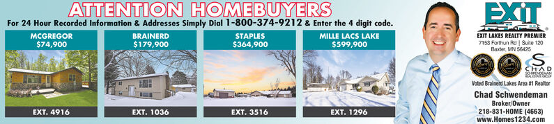 ATTENTION HOMEBUYERSFor 24 Hour Recorded Information & Addresses Simply Dial 1-800-374-9212 & Enter the 4 digit code.EXITMILLE LACS LAKEMCGREGORBRAINERD$179,900STAPLESEXIT LAKES REALTY PREMIER7153 Forthun Rd | Suite 120$364,900Baxter, MN 56425$74,900$599,900S.CHADVoted Brainerd Lakes Area #1 RealtorChad SchwendemanBroker/Owner218-831-HOME (4663)www.Homes1234.comEXT. 4916EXT. 1036EXT. 3516EXT. 1296 ATTENTION HOMEBUYERS For 24 Hour Recorded Information & Addresses Simply Dial 1-800-374-9212 & Enter the 4 digit code. EXIT MILLE LACS LAKE MCGREGOR BRAINERD $179,900 STAPLES EXIT LAKES REALTY PREMIER 7153 Forthun Rd | Suite 120 $364,900 Baxter, MN 56425 $74,900 $599,900 S. CHAD Voted Brainerd Lakes Area #1 Realtor Chad Schwendeman Broker/Owner 218-831-HOME (4663) www.Homes1234.com EXT. 4916 EXT. 1036 EXT. 3516 EXT. 1296