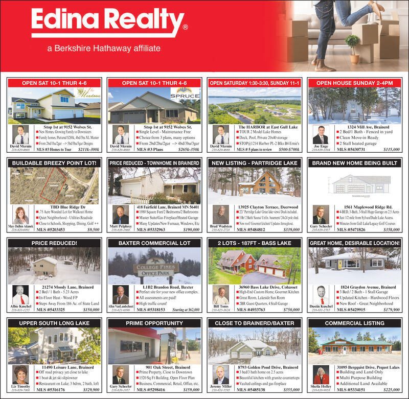Edina Realty.a Berkshire Hathaway affiliateOPEN SAT 10-1 THUR 4-6OPEN SATURDAY 1:30-3:30, SUNDAY 11-1OPEN SAT 10-1 THUR 4-6OPEN HOUSE SUNDAY 2-4PMSPRUCEStop Ist at 9152 Wolves St.Neu Homes Growing Famiy to Downies.1324 Mill Ave, Brainerd2 Bed/l Bath - Fenced in yardClean Move-in Ready2 Stall heated garageStop Ist at 9152 Wolves St.Singk Level - Maintenance FreeChoice from 3 plans, many optionsFrom 2bd/2ba/2gar --> 4b3ba/3garS265A-350AThe HARBOR at East Gull LakeTOUR 2 Model Lake HomesDock, Pool, Private 2040 storageFamily bome, Piturod S28S, Aabu XL. MasterFrom 2dhepr -> tallgar DeipsMIS #3 Homes to Toer S211k-300kSTOPE1214 Harbor PL-2 Blks B4 Emie'sDavid Mernin218David Mernin218-0-David Mernin21A0-Joe Enge215AJoI MLS #5430731MLS # 5 plans to reviewS500-S700AMLS #3 PlansSI15.000BUILDABLE BREEZY POINT LOT!PRICE REDUCED - TOWNHOME IN BRAINERDNEW LISTING - PARTRIDGE LAKEBRAND NEW HOME BEING BUILT1561 Maplewood Ridge Rd.14BED, -Auh, Sal Huge Garage on 25 AcresTBD Blue Ridge Dr75 Aare Woodod Lot for Walkout Home418 Fairfield Lane, Brainerd MN 564011980 Square Fov? Bedroom2 BathroomsMaster SuitelGas Fireplace/Heated GarageMany Updates/New Fumace, Windows, EeMLS #533296313925 Clayton Terrace, Deerwood2'Penidge Lake Grar bke view Dok induded2 Reh/ Santa Uafin. buenen 244 pole shol.Nos nel Gourmet kishes Uplates troughoutMLS #5484812Quiet Neighborhood - Utities RoodsideClose to Schools, Shopping. Dining. Goll ++MLS #5203453Jat 12 mik from SyhanDade Lake ActesMistes from Gull Lakollegacy Golf CounesMLS #5471826Matt PelphreyZ8-835-0Brad Wadsten2181-272Gary ScheelerMars De Manek$9,500S190,000$339,000S358,000PRICE REDUCED!BAXTER COMMERCIAL LOT2 LOTS - 187FT - BASS LAKEGREAT HOME, DESIRABLE LOCATION!COLLEGE PINESOFFICE PARK21274 Moody Lanc, Brainerd2 Bed /1 Bath - 5.23 AcresIn-Floor Heat - Wood FPLIB2 Brandon Road, BaxterPerfect site for your new office comples.All assesements are paid!High traflik count!MLS H531815336960 Bass Lake Drive, Cohasset1824 Graydon Avenue, Brainerd13 Bed/2 Bath - I Stall GarageUpdated Kitchen - Hardwood FloorsNew Roof - Great NeighborhoodS179,900High-End Custom Home, Gourmet KitchenGreat Room. Lakeside Sun RoomSteps Away From 186 Ac. of State LandMLS #SAA3252BR Guest Quarters, 4 Stall GarageAlbie KunchelBill Toms2-25-364Dustin Kunchel218-831-2783Allem VanlandchooSIS0,000Starting ar S62.000MLS #4933763$750,000MLS A5429915216-831-125UPPER SOUTH LONG LAKEPRIME OPPORTUNITYCLOSE TO BRAINERD/BAXTERCOMMERCIAL LISTING1490 Leisure Lane, Brainerd901 Oak Street, Brainerd8793 Golden Pond Drive, Brainerd3 bed/3 hath home on 25 acresBeautiful kitchen with granite countertopsVaultod celings and pas fireplace31095 Bergquist Drive, Pequot LakesBuilding and Land OnlyMulti Purpose BuildingAdditional Land AvailablePrime Property, Close to Downtown1520 Sq Fi Building. Open Floor PlanBusiness, Commercial, Retail, Office, ete.Off road privacy yet close to lake1 boat & jet ski sliplownerRestaurant on Lake, 3 bdrm, 2 bath, loftJeremy Miller21--339Liz Timothy218-839.700Sheila Holley218839-4033Gary ScheelerMLS #5316176$329,900MLS #5298416SIS9,000MLS #5485138$355,000MLS #533415I$225,000 Edina Realty. a Berkshire Hathaway affiliate OPEN SAT 10-1 THUR 4-6 OPEN SATURDAY 1:30-3:30, SUNDAY 11-1 OPEN SAT 10-1 THUR 4-6 OPEN HOUSE SUNDAY 2-4PM SPRUCE Stop Ist at 9152 Wolves St. Neu Homes Growing Famiy to Downies. 1324 Mill Ave, Brainerd 2 Bed/l Bath - Fenced in yard Clean Move-in Ready 2 Stall heated garage Stop Ist at 9152 Wolves St. Singk Level - Maintenance Free Choice from 3 plans, many options From 2bd/2ba/2gar --> 4b3ba/3gar S265A-350A The HARBOR at East Gull Lake TOUR 2 Model Lake Homes Dock, Pool, Private 2040 storage Family bome, Piturod S28S, Aabu XL. Master From 2dhepr -> tallgar Deips MIS #3 Homes to Toer S211k-300k STOPE1214 Harbor PL-2 Blks B4 Emie's David Mernin 218 David Mernin 218-0- David Mernin 21A0- Joe Enge 215AJoI MLS #5430731 MLS # 5 plans to review S500-S700A MLS #3 Plans SI15.000 BUILDABLE BREEZY POINT LOT! PRICE REDUCED - TOWNHOME IN BRAINERD NEW LISTING - PARTRIDGE LAKE BRAND NEW HOME BEING BUILT 1561 Maplewood Ridge Rd. 14BED, -Auh, Sal Huge Garage on 25 Acres TBD Blue Ridge Dr 75 Aare Woodod Lot for Walkout Home 418 Fairfield Lane, Brainerd MN 56401 1980 Square Fov? Bedroom2 Bathrooms Master SuitelGas Fireplace/Heated Garage Many Updates/New Fumace, Windows, Ee MLS #5332963 13925 Clayton Terrace, Deerwood 2'Penidge Lake Grar bke view Dok induded 2 Reh/ Santa Uafin. buenen 244 pole shol. Nos nel Gourmet kishes Uplates troughout MLS #5484812 Quiet Neighborhood - Utities Roodside Close to Schools, Shopping. Dining. Goll ++ MLS #5203453 Jat 12 mik from SyhanDade Lake Actes Mistes from Gull Lakollegacy Golf Counes MLS #5471826 Matt Pelphrey Z8-835-0 Brad Wadsten 2181-272 Gary Scheeler Mars De Manek $9,500 S190,000 $339,000 S358,000 PRICE REDUCED! BAXTER COMMERCIAL LOT 2 LOTS - 187FT - BASS LAKE GREAT HOME, DESIRABLE LOCATION! COLLEGE PINES OFFICE PARK 21274 Moody Lanc, Brainerd 2 Bed /1 Bath - 5.23 Acres In-Floor Heat - Wood FP LIB2 Brandon Road, Baxter Perfect site for your new office comples. All assesements are paid! High traflik count! MLS H5318153 36960 Bass Lake Drive, Cohasset 1824 Graydon Avenue, Brainerd 13 Bed/2 Bath - I Stall Garage Updated Kitchen - Hardwood Floors New Roof - Great Neighborhood S179,900 High-End Custom Home, Gourmet Kitchen Great Room. Lakeside Sun Room Steps Away From 186 Ac. of State Land MLS #SAA325 2BR Guest Quarters, 4 Stall Garage Albie Kunchel Bill Toms 2-25-364 Dustin Kunchel 218-831-2783 Allem Vanlandchoo SIS0,000 Starting ar S62.000 MLS #4933763 $750,000 MLS A5429915 216-831-125 UPPER SOUTH LONG LAKE PRIME OPPORTUNITY CLOSE TO BRAINERD/BAXTER COMMERCIAL LISTING 1490 Leisure Lane, Brainerd 901 Oak Street, Brainerd 8793 Golden Pond Drive, Brainerd 3 bed/3 hath home on 25 acres Beautiful kitchen with granite countertops Vaultod celings and pas fireplace 31095 Bergquist Drive, Pequot Lakes Building and Land Only Multi Purpose Building Additional Land Available Prime Property, Close to Downtown 1520 Sq Fi Building. Open Floor Plan Business, Commercial, Retail, Office, ete. Off road privacy yet close to lake 1 boat & jet ski sliplowner Restaurant on Lake, 3 bdrm, 2 bath, loft Jeremy Miller 21--339 Liz Timothy 218-839.700 Sheila Holley 218839-4033 Gary Scheeler MLS #5316176 $329,900 MLS #5298416 SIS9,000 MLS #5485138 $355,000 MLS #533415I $225,000