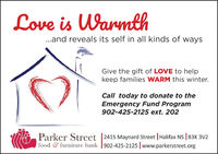 Love is Warmth..and reveals its self in all kinds of waysGive the gift of LOVE to helpkeep families WARM this winter.Call today to donate to theEmergency Fund Program902-425-2125 ext. 202Parker Street |2415 Maynard Street | Halifax NS | B3K 3V2food & furniture bank |902-425-2125 | www.parkerstreet.org Love is Warmth ..and reveals its self in all kinds of ways Give the gift of LOVE to help keep families WARM this winter. Call today to donate to the Emergency Fund Program 902-425-2125 ext. 202 Parker Street |2415 Maynard Street | Halifax NS | B3K 3V2 food & furniture bank |902-425-2125 | www.parkerstreet.org