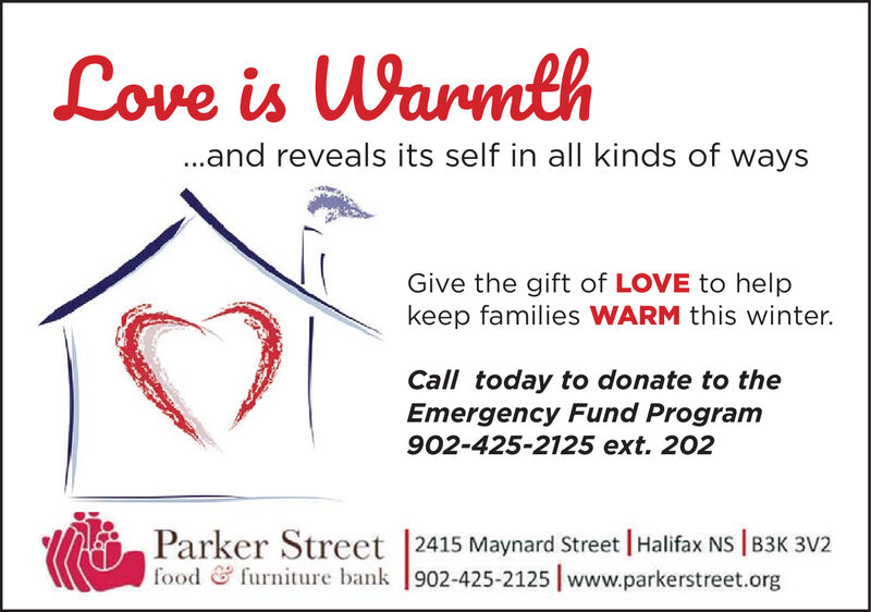 Love is Warmth..and reveals its self in all kinds of waysGive the gift of LOVE to helpkeep families WARM this winter.Call today to donate to theEmergency Fund Program902-425-2125 ext. 202Parker Street  2415 Maynard Street   Halifax NS   B3K 3V2food & furniture bank  902-425-2125   www.parkerstreet.org Love is Warmth ..and reveals its self in all kinds of ways Give the gift of LOVE to help keep families WARM this winter. Call today to donate to the Emergency Fund Program 902-425-2125 ext. 202 Parker Street  2415 Maynard Street   Halifax NS   B3K 3V2 food & furniture bank  902-425-2125   www.parkerstreet.org