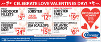 """CELEBRATE LOVE VALENTINES DAY!GREAT ON THE GRILL!LOBSTERTAILSFRESHPREMIUMHADDOCKFILLETSLOBSTERSALE:OPEN HOLIDAYMONDAYSALE:ONLY:$99 LIVE OR$59 COOKED$1299$19999(Raw Shel Or Avg. 6- 10 oz each)""""Top Quality - Hand CutReg: $39.99 LBBEDFORD:9AM - 5PMLBAIRPORT:SAM - 8PMFRESHLY FROZENCOOKEDLOBSTERMEATBACON WRAPPEDWILLY KRAUCH'S SMOKEDATLANTICSALMONSEA SCALLOPSSALE:SUPERSALE:99 Reg: $1999Comeau-SALE:340 gram pkg (11-14 pcs)$1599$6.9$24994 oz packageReg: $9.99 EA*Friday Only - Wile supplies last""""Reg: $59.99perpackageEAClearwaterSpecials in effect : Feb 14. 16"""". All specials while supplies last.Airport Store open 5am-8pm 902-873-4509 757 Bedford Hwy Store open 9am-6pm 902-443-0333See f/ClearwaterLobstersRetailStore for all this week's specials!retail store EST 10976 CELEBRATE LOVE VALENTINES DAY! GREAT ON THE GRILL! LOBSTER TAILS FRESH PREMIUM HADDOCK FILLETS LOBSTER SALE: OPEN HOLIDAY MONDAY SALE: ONLY: $99 LIVE OR $59 COOKED $1299 $199 99 (Raw Shel Or Avg. 6- 10 oz each) """"Top Quality - Hand Cut Reg: $39.99 LB BEDFORD: 9AM - 5PM LB AIRPORT: SAM - 8PM FRESHLY FROZEN COOKED LOBSTER MEAT BACON WRAPPED WILLY KRAUCH'S SMOKED ATLANTIC SALMON SEA SCALLOPS SALE: SUPERSALE: 99 Reg: $1999 Comeau- SALE: 340 gram pkg (11-14 pcs) $1599 $6.9 $2499 4 oz package Reg: $9.99 EA *Friday Only - Wile supplies last"""" Reg: $59.99 per package EA Clearwater Specials in effect : Feb 14. 16"""". All specials while supplies last. Airport Store open 5am-8pm 902-873-4509 757 Bedford Hwy Store open 9am-6pm 902-443-0333 See f/ClearwaterLobstersRetailStore for all this week's specials! retail store EST 10976"""