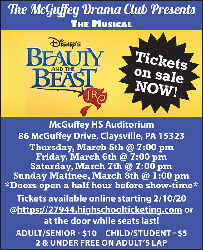 The McGuffey Drama Club PresentsTHE MUSICALDisNEy'sBEAUTYBEASTJRTicketson saleNOW!AND THEMcGuffey HS Auditorium86 McGuffey Drive, Claysville, PA 15323Thursday, March 5th @ 7:00 pmFriday, March 6th @ 7:00 pmSaturday, March 7th @ 7:00 pmSunday Matinee, March 8th @ 1:00 pm*Doors open a half hour before show-time*Tickets available online starting 2/10/20@https://27944.highschoolticketing.com orat the door while seats last!ADULT/SENIOR - $10 CHILD/STUDENT - $52 & UNDER FREE ON ADULT'S LAP The McGuffey Drama Club Presents THE MUSICAL DisNEy's BEAUTY BEAST JR Tickets on sale NOW! AND THE McGuffey HS Auditorium 86 McGuffey Drive, Claysville, PA 15323 Thursday, March 5th @ 7:00 pm Friday, March 6th @ 7:00 pm Saturday, March 7th @ 7:00 pm Sunday Matinee, March 8th @ 1:00 pm *Doors open a half hour before show-time* Tickets available online starting 2/10/20 @https://27944.highschoolticketing.com or at the door while seats last! ADULT/SENIOR - $10 CHILD/STUDENT - $5 2 & UNDER FREE ON ADULT'S LAP