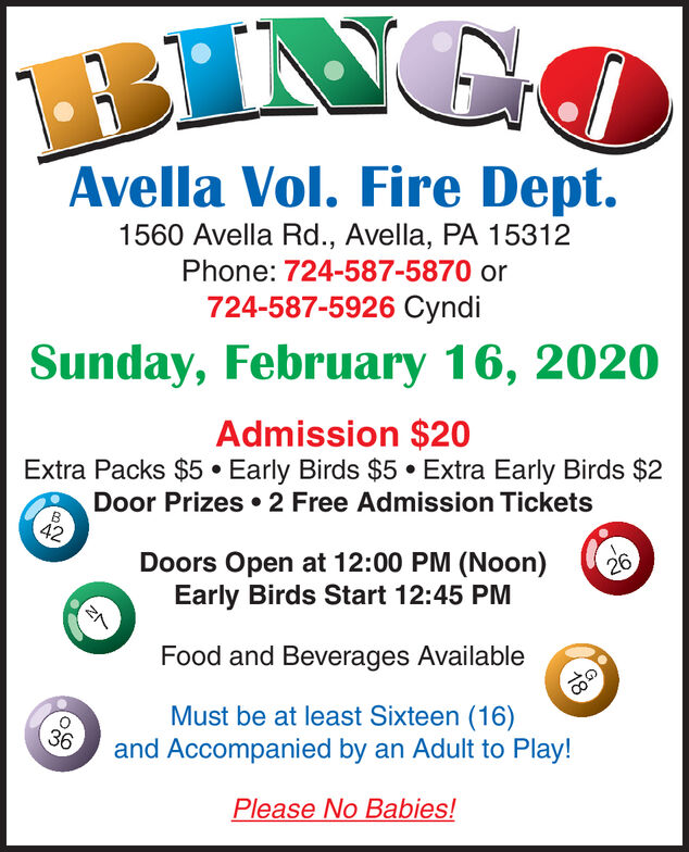 BINGOAvella Vol. Fire Dept.1560 Avella Rd., Avella, PA 15312Phone: 724-587-5870 or724-587-5926 CyndiSunday, January 19, 2020Admission $20Extra Packs $5  Early Birds $5 Extra Early Birds $2Door Prizes  2 Free Admission Tickets42Doors Open at 12:00 PM (Noon)Early Birds Start 12:45 PM26Food and Beverages AvailableMust be at least Sixteen (16)and Accompanied by an Adult to Play!36Please No Babies! BINGO Avella Vol. Fire Dept. 1560 Avella Rd., Avella, PA 15312 Phone: 724-587-5870 or 724-587-5926 Cyndi Sunday, January 19, 2020 Admission $20 Extra Packs $5  Early Birds $5 Extra Early Birds $2 Door Prizes  2 Free Admission Tickets 42 Doors Open at 12:00 PM (Noon) Early Birds Start 12:45 PM 26 Food and Beverages Available Must be at least Sixteen (16) and Accompanied by an Adult to Play! 36 Please No Babies!