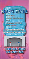 DEAN'S WATER Bulk Water Bottled Water DeliveryGas Hardware SUPPLIESFuel Deliverywww.deanswater.comWe Service the Tri-State Area1-800-833-1002724-225-1002 DEAN'S WATER  Bulk Water  Bottled Water Delivery Gas  Hardware SUPPLIES Fuel Delivery www.deanswater.com We Service the Tri-State Area 1-800-833-1002 724-225-1002