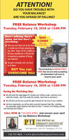 "ATTENTION!DO YOU HAVE TROUBLE WITHYOUR BALANCE?ARE YOU AFRAID OF FALLING?FREE Balance WorkshopTuesday, February 18, 2020 at 12:00 PMThere's suffering. There'scoping. And then there's-overcoming-- Have you ever been out on the streets PARTICIPANTSor maybe just at home enjoying yourday when -boom- all of a sudden youfeel your equilibrium is off and startto experience symptoms of losingyour balance?Spaceis LimitedONLY 20You get a unsteady, and you haveto sit down.BUT You canThe workshop is ABSOLUTELYFREE but we are only accepting20 attendees! Call now toOVERCOME this!reserve your spot!FREE Balance WorkshopTuesday, February 18, 2020 at 1 2:00 PMDuring the Workshop Day:1 We will reveal the single biggest #1 mistake most sufferers make.and how to notmake this mistake.and if you make this mistake.learn how to overcome it.We will show you the way to pick the right treatment for the cause of your condition.And most importantly, you will see what successful treatment looks like.indudingone amazingly simple treatment that takes less than ""5 minutes to fix feeling unsteadyand maintaing your balance.""CALL NOW at 724-503-6993 and secure your spotfor my Balance Workshop!THE PHYSICALPITHERAPY INSTITUTEORTHOPEDICS AND SPORTS MEDICINE480 Johnson Rd., Suite 303  Washington, PA 15301Adrianna Maione, DPT724-757-9031  www.physicaltherapyinstitute.com ATTENTION! DO YOU HAVE TROUBLE WITH YOUR BALANCE? ARE YOU AFRAID OF FALLING? FREE Balance Workshop Tuesday, February 18, 2020 at 12:00 PM There's suffering. There's coping. And then there's- overcoming- - Have you ever been out on the streets PARTICIPANTS or maybe just at home enjoying your day when -boom- all of a sudden you feel your equilibrium is off and start to experience symptoms of losing your balance? Space is Limited ONLY 20 You get a unsteady, and you have to sit down. BUT You can The workshop is ABSOLUTELY FREE but we are only accepting 20 attendees! Call now to OVERCOME this! reserve your spot! FREE Balance Workshop Tuesday, February 18, 2020 at 1 2:00 PM During the Workshop Day: 1 We will reveal the single biggest #1 mistake most sufferers make.and how to not make this mistake.and if you make this mistake.learn how to overcome it. We will show you the way to pick the right treatment for the cause of your condition. And most importantly, you will see what successful treatment looks like.induding one amazingly simple treatment that takes less than ""5 minutes to fix feeling unsteady and maintaing your balance."" CALL NOW at 724-503-6993 and secure your spot for my Balance Workshop! THE PHYSICAL PITHERAPY INSTITUTE ORTHOPEDICS AND SPORTS MEDICINE 480 Johnson Rd., Suite 303  Washington, PA 15301 Adrianna Maione, DPT 724-757-9031  www.physicaltherapyinstitute.com"