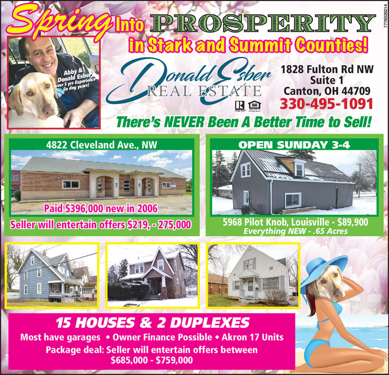Springinio PROSPERITYIntoin Stark and Summit Counties!Donald ChenAbby &Donald Esberover 5 yrs Experiencein dog years)1828 Fulton Rd NWSuite 1Canton, OH 44709330-495-1091There's NEVER Been A Better Time to Sell!REAL ESTATE4822 Cleveland Ave., NWOPEN SUNDAY 3-4Paid $396,000 new in 2006Seller will entertain offers $219,-275,0005968 Pilot Knob, Louisville - $89,900Everything NEW -.65 Acres15 HOUSES & 2 DUPLEXESMost have garages  Owner Finance Possible  Akron 17 UnitsPackage deal: Seller will entertain offers between$685,000 - $759,0007776320214 Springinio PROSPERITY Into in Stark and Summit Counties! Donald Chen Abby & Donald Esber over 5 yrs Experience in dog years) 1828 Fulton Rd NW Suite 1 Canton, OH 44709 330-495-1091 There's NEVER Been A Better Time to Sell! REAL ESTATE 4822 Cleveland Ave., NW OPEN SUNDAY 3-4 Paid $396,000 new in 2006 Seller will entertain offers $219,-275,000 5968 Pilot Knob, Louisville - $89,900 Everything NEW -.65 Acres 15 HOUSES & 2 DUPLEXES Most have garages  Owner Finance Possible  Akron 17 Units Package deal: Seller will entertain offers between $685,000 - $759,000 7776320214