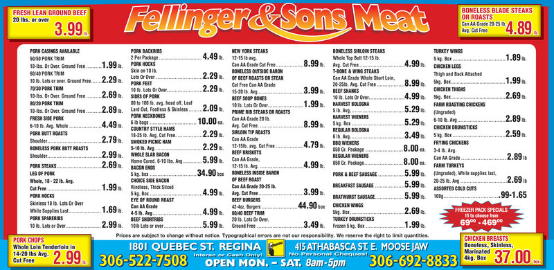 Fellinger&Sons MeatEYE OF ROUND ROASTCan AA Grade45 I. AvgFRESH LEAN GROUND BEEF20 Ibs. or over4.993.99TURKEY WINGSSkg. Box.CHICKEN LEGSPORK CASINGS AVAILABLEPORK BACKRIBS2 Per Package.PORK HOCKSSkin on 10 Ib.Lots Or OverPORK FEETNEW YORK STEAKS12-15 Ib avg.Can AA Grade Cat Free.BONELESS BLADE STEAKS OR ROASTS4.491.89.50.50 PORK TRIMCan AA Grade 20-25 Ib.7.99.1.99.4.89 n.10-las. Or Over. Ground Free.Avg. Cut Free.T-BONE & WING STEAKSCan AA Grade Whole Short Lein,BONELESS OUTSIDE BARONOF BEEF ROASTS OR STEAKThigh and Back Atached6040 PORK TRIM2.29 b.1.99.Skg. Bax.EN REASTS10 Ib. Lots or over. Ground Free.2.29.7.99 .Cat Free Can AA Grade20-251b. Avg. Cut Free.BEEF SHANKS10 . Lots Or Over.HARVEST BOLOGNA5 Ib. Aug.HARVEST WIENERS2.29 b.70/30 PORK TRIM3.99 b.10 Ib. Lots Or Over.SIDES OF PORK80 to 100 b. avg. head off, LeatLard Out, Footless & Skinless. 2.09 b.PORK NECKBONES6a bags.15-20 1b. AvgBEEF SOUP BONES10 Ib. Lots Or Over.2.69.4.99.Boneless, Skinless, Marinated,10-as. Or Over. Ground Free.80/20 PORK TRIM10-lbs. Or Over. Ground Free.37.00 ben4kg. Box.FARM ROASTING CHICKENS(Ungraded)1.99 .2.89.5.29 .5.29n.PRIME RIB STEAKS OR ROASTSFRESH SIDE PORK10.00 a.Can AA Grade 20 ib.2.89.4.49.2.798.99.5 kg. Box .REGULAR BOLOGNA6 Ib. Avg.BBQ WIENERS850 Gr. PackageREGULAR WIENERS6-10 Ib. Avg...CHICKEN THIGHSSkg. BoxFRYING CHICKENS34 1b. Avg.Can AA Grade6-10 Ib. Avg. WholePORK BUTT ROASTS.Ag. Cut FreeSIRLOIN TIP ROASTSCOUNTRY STYLE HAMS18-25 Ib. Aug. Cut Free.2.29.3.49 .2.69.Can AA GradeBONELESS PORK BUTT ROASTSSMOKED PICNIC HAM5-10 . Avg..WHOLE SLAB BACONHome Cured. 6-10 lbs. Avg.BACON ENDSSkg. boxCHOICE SIDE BACON4.79.2.2912-15ib. avg. Cut FreeBEEF BRISKETS8.00 ea.Shoulder 20 Ibs.2.99.2.89Lots or Over.5.99 .Can AA Grade,12-15 Ib. Avg.BONELESS INSIDE BARON8.00 a.5.995.99n..5.994.99.850 Gr. Package.PORK CHOPSFARM TURKEYS34.90 borWhole Lain Tenderlein in(Ungraded), While sapplies last.20-25 ib. Avg -..PORK & BEEF SAUSAGE2.99.2.69.2.6914-20 Ibs Avg. Cut FreeOF BEEF ROASTBREAKFAST SAUSAGECan AA Grade 20-25 Ib.Rindless, Thick Sliced5kg. Box.BONELESS SIRLOIN STEAKSPORK STEAKS.4.99 .3.99 .ASSORTED COLD CUTSAvg. Cut Free..99-1.65100g.PORK HOCKSBRATWURST SAUSAGE.Ib.BEEF BURGERS42-4ea. Burgers40 BEEF TRIMSkinless 10 Ib. Lots Or OverWhile Supplies LastPORK SPARERIBS44.90 baxCHICKEN WINGSWhole Top Butt 12-15 Ib.Avg. Cut Free.BEEF SHORTRIBS10a Lots or over.1.69.2.69 .4.99 .Skg. Bax.TURKEY DRUMSTICKSFREEZER PACK SPECIALS15 te choase tren20 Ib. Lots Or Over.6900 -469005.99 b.3.49 .2.99.1.99 .Ground Free10 Ib. Lots or Over.Frezen 5 kg. Box.Prices are subject to change without notice. Typographical errors are not our responsibility. We reserve the right to limit quantities.1801 QUEBEC ST. REGINACHICKENLEG OF PORK415 ATHABASCA ST. E. MOOSE JAWNo Pernonat ChequestDRUMSTICKSSkg. BoxWhole, 18 - 22 Ib. Avg.Cut Free2.59.1.99. 306-522-7508306-692-8833Interac or Cash OnlytOPEN MON. - SAT. 8am-5pm Fellinger&Sons Meat EYE OF ROUND ROAST Can AA Grade 45 I. Avg FRESH LEAN GROUND BEEF 20 Ibs. or over 4.99 3.99 TURKEY WINGS Skg. Box. CHICKEN LEGS PORK CASINGS AVAILABLE PORK BACKRIBS 2 Per Package. PORK HOCKS Skin on 10 Ib. Lots Or Over PORK FEET NEW YORK STEAKS 12-15 Ib avg. Can AA Grade Cat Free. BONELESS BLADE STEAKS OR ROASTS 4.49 1.89. 50.50 PORK TRIM Can AA Grade 20-25 Ib. 7.99. 1.99. 4.89 n. 10-las. Or Over. Ground Free. Avg. Cut Free. T-BONE & WING STEAKS Can AA Grade Whole Short Lein, BONELESS OUTSIDE BARON OF BEEF ROASTS OR STEAK Thigh and Back Atached 6040 PORK TRIM 2.29 b. 1.99. Skg. Bax. EN REASTS 10 Ib. Lots or over. Ground Free.2.29. 7.99 . Cat Free Can AA Grade 20-251b. Avg. Cut Free. BEEF SHANKS 10 . Lots Or Over. HARVEST BOLOGNA 5 Ib. Aug. HARVEST WIENERS 2.29 b. 70/30 PORK TRIM 3.99 b. 10 Ib. Lots Or Over. SIDES OF PORK 80 to 100 b. avg. head off, Leat Lard Out, Footless & Skinless. 2.09 b. PORK NECKBONES 6a bags. 15-20 1b. Avg BEEF SOUP BONES 10 Ib. Lots Or Over. 2.69. 4.99. Boneless, Skinless, Marinated, 10-as. Or Over. Ground Free. 80/20 PORK TRIM 10-lbs. Or Over. Ground Free. 37.00 ben 4kg. Box. FARM ROASTING CHICKENS (Ungraded) 1.99 . 2.89. 5.29 . 5.29n. PRIME RIB STEAKS OR ROASTS FRESH SIDE PORK 10.00 a. Can AA Grade 20 ib. 2.89. 4.49. 2.79 8.99. 5 kg. Box . REGULAR BOLOGNA 6 Ib. Avg. BBQ WIENERS 850 Gr. Package REGULAR WIENERS 6-10 Ib. Avg... CHICKEN THIGHS Skg. Box FRYING CHICKENS 34 1b. Avg. Can AA Grade 6-10 Ib. Avg. Whole PORK BUTT ROASTS. Ag. Cut Free SIRLOIN TIP ROASTS COUNTRY STYLE HAMS 18-25 Ib. Aug. Cut Free. 2.29. 3.49 . 2.69. Can AA Grade BONELESS PORK BUTT ROASTS SMOKED PICNIC HAM 5-10 . Avg.. WHOLE SLAB BACON Home Cured. 6-10 lbs. Avg. BACON ENDS Skg. box CHOICE SIDE BACON 4.79. 2.29 12-15ib. avg. Cut Free BEEF BRISKETS 8.00 ea. Shoulder 20 Ibs. 2.99. 2.89 Lots or Over. 5.99 . Can AA Grade, 12-15 Ib. Avg. BONELESS INSIDE BARON 8.00 a. 5.99 5.99n. .5.99 4.99. 850 Gr. Package. PORK CHOPS FARM TURKEYS 34.90 bor Whole Lain Tenderlein in (Ungraded), While sapplies last. 20-25 ib. Avg -.. PORK & BEEF SAUSAGE 2.99. 2.69. 2.69 14-20 Ibs Avg. Cut Free OF BEEF ROAST BREAKFAST SAUSAGE Can AA Grade 20-25 Ib. Rindless, Thick Sliced 5kg. Box. BONELESS SIRLOIN STEAKS PORK STEAKS. 4.99 . 3.99 . ASSORTED COLD CUTS Avg. Cut Free.. 99-1.65 100g. PORK HOCKS BRATWURST SAUSAGE. Ib. BEEF BURGERS 42-4ea. Burgers 40 BEEF TRIM Skinless 10 Ib. Lots Or Over While Supplies Last PORK SPARERIBS 44.90 bax CHICKEN WINGS Whole Top Butt 12-15 Ib. Avg. Cut Free. BEEF SHORTRIBS 10a Lots or over. 1.69. 2.69 . 4.99 . Skg. Bax. TURKEY DRUMSTICKS FREEZER PACK SPECIALS 15 te choase tren 20 Ib. Lots Or Over. 6900 -46900 5.99 b. 3.49 . 2.99. 1.99 . Ground Free 10 Ib. Lots or Over. Frezen 5 kg. Box. Prices are subject to change without notice. Typographical errors are not our responsibility. We reserve the right to limit quantities. 1801 QUEBEC ST. REGINA CHICKEN LEG OF PORK 415 ATHABASCA ST. E. MOOSE JAW No Pernonat Chequest DRUMSTICKS Skg. Box Whole, 18 - 22 Ib. Avg. Cut Free 2.59. 1.99. 306-522-7508 306-692-8833 Interac or Cash Onlyt OPEN MON. - SAT. 8am-5pm