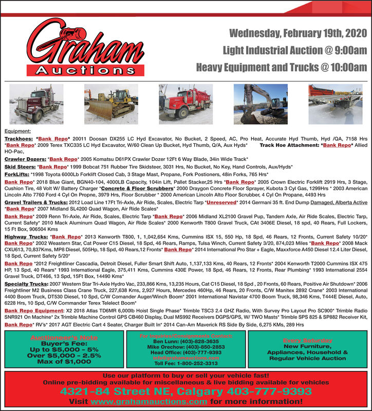 """GrahamWednesday, February 19th, 2020Light Industrial Auction @ 9:00amHeavy Equipment and Trucks @ 10:00amAucti onsEquipment:Trackhoes: """"Bank Repo* 20011 Doosan DX255 LC Hyd Excavator, No Bucket, 2 Speed, AC, Pro Heat, Accurate Hyd Thumb, Hyd /QA, 7158 Hrs""""Bank Repo"""" 2009 Terex TXC335 LC Hyd Excavator, W/60 Clean Up Bucket, Hyd Thumb, Q/A, Aux Hyds""""-,Track Hoe Attachment: *Bank Repo* AlliedCrawler Dozers: """"Bank Repo* 2005 Komatsu D61PX Crawler Dozer 12Ft 6 Way Blade, 34in Wide Track""""Skid Steers: """"Bank Repo"""" 1999 Bobcat 751 Rubber Tire Skidsteer, 3031 Hrs, No Bucket, No Key, Hand Controls, Aux/HydsForkLifts: """"1998 Toyota 6000LD Forklift Closed Cab, 3 Stage Mast, Propane, Fork Postioners, 48in Forks, 765 HrsBank Repo"""" 2018 Blue Giant, BGN40-104, 4000LB Capacity, 104in Lift, Pallet Stacker,25 Hrs """"Bank Repo"""" 2005 Crown Electric Forklift 2919 Hrs, 3 Stage,Cushion Tire, 48 Volt W/ Battery Charger """"Concrete & Floor Scrubbers 2000 Draygon Concrete Floor Sprayer, Kubota 3 Cyl Gas, 1299Hrs 2003 AmericanLincoln Alto 7760 Ford 4 Cyl On Propne, 3979 Hrs, Floor Scrubber 2000 American Lincoln Alto Floor Scrubber, 4 Cyl On Propane, 4493 HrsGravel Trailers & Trucks: 2012 Load Line 17FT Tri-Axle, Air Ride, Scales, Electric Tarp """"Unreserved"""" 2014 Germani 35 ft. End Dump Damaged, Alberta Active""""Bank Repo* 2007 Midland SL4200 Quad Wagon, Air Ride Scales""""Bank Repo"""" 2009 Renn Tri-Axle, Air Ride, Scales, Electric Tarp """"Bank Repo"""" 2006 Midland XL2100 Gravel Pup, Tandem Axle, Air Ride Scales, Electric Tarp,Current Safety"""" 2010 Mack Aluminum Quad Wagon, Air Ride Scales* 2000 Kenworth T800 Gravel Truck, CAt 3406E Diesel, 18 spd, 40 Rears, Full Lockers,15 Ft Box, 906504 KmsHighway Trucks: """"Bank Repo"""" 2013 Kenworth T800, 1, 1,042,654 Kms, Cummins ISX 15, 550 Hp, 18 Spd, 46 Rears, 12 Fronts, Current Safety 10/20Bank Repo"""" 2002 Weastern Star, Cat Power C15 Diesel, 18 Spd, 46 Rears, Ramps, Tulsa Winch, Current Safety 3/20, 874,023 Miles """"Bank Repo"""" 2008 MackCXU613, 70,837Kms, MP8 Diesel, 505HP, 18 """