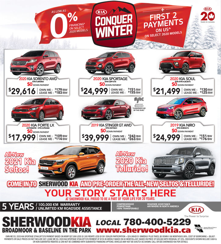 "KIAKIAAS LOW AS20CONQUERWINTER PAYMENTSFIRST 2YEARS IN CANADAFINANCINGON SELECT2020 MODELSON US^ON SELECT 2020 MODELS2020 KIA SPORTAGE2020 KIA SORENTO AWDSTKILSRIOG3$O DOWN PAYMENT2020 KIA SOULSTKILSP7IT8$0 DOWN PAYMENTSTKISTKILSL700$0 powN PAYMENT$21,499|$24,999|s$28,999|OWN ME: 5130/BWLEASE ME : 5125/BWOWN ME : $181/BWLEASE ME : $183/BW$151/BWOWN ME :LEASE ME: $155/BW""CANADIAN CAROF THE YEAR2019 KIA STINGER GT AWDSTKIKSTSSO DOWN PAYMENT2019 KIA NIRO2020 KIA FORTE LXAUTOMATIC STKILFRSA7STKIKNRAST2$0 cowN PRYMENT$0 cowN PAYMENT$24,999