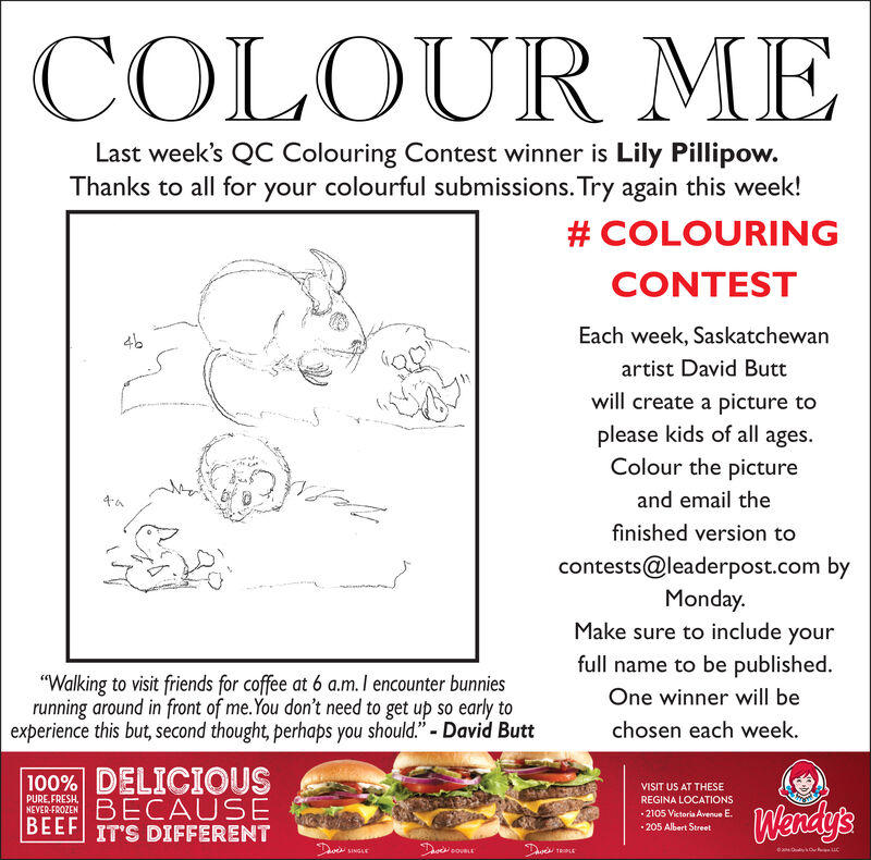 """COLOUR MELast week's QC Colouring Contest winner is Lily Pillipow.Thanks to all for your colourful submissions. Try again this week!# COLOURINGCONTESTEach week, Saskatchewan46artist David Buttwill create a picture toplease kids of all ages.Colour the pictureand email thefinished version tocontests@leaderpost.com byMonday.Make sure to include yourfull name to be published.""""Walking to visit friends for coffee at 6 a.m. I encounter bunniesrunning around in front of me.You don't need to get up so early toexperience this but, second thought, perhaps you should."""" - David ButtOne winner will bechosen each week.100% DELICIOUSBECAUSEBEEF IT'S DIFFERENTVISIT US AT THESEPURE, FRESH,NEVER-FROZENREGINA LOCATIONSWendy's2105 Victoria Avenue E. 205 Albert StreetDavesDueTRPLESINGLE COLOUR ME Last week's QC Colouring Contest winner is Lily Pillipow. Thanks to all for your colourful submissions. Try again this week! # COLOURING CONTEST Each week, Saskatchewan 46 artist David Butt will create a picture to please kids of all ages. Colour the picture and email the finished version to contests@leaderpost.com by Monday. Make sure to include your full name to be published. """"Walking to visit friends for coffee at 6 a.m. I encounter bunnies running around in front of me.You don't need to get up so early to experience this but, second thought, perhaps you should."""" - David Butt One winner will be chosen each week. 100% DELICIOUS BECAUSE BEEF IT'S DIFFERENT VISIT US AT THESE PURE, FRESH, NEVER-FROZEN REGINA LOCATIONS Wendy's 2105 Victoria Avenue E.  205 Albert Street Daves Due TRPLE SINGLE"""