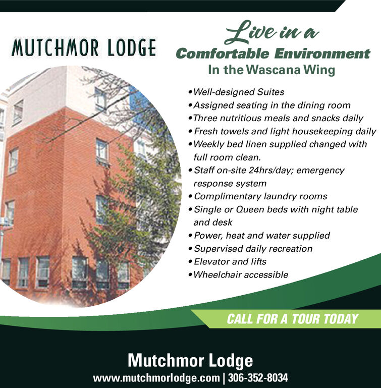Live in aMUTCHMOR LODGEComfortable EnvironmentIn the Wascana WingWell-designed SuitesAssigned seating in the dining roomThree nutritious meals and snacks dailyFresh towels and light housekeeping dailyWeekly bed linen supplied changed withfull room cleanStaff on-site 24hrs/day; emergencyresponse systemComplimentary laundry roomsSingle or Queen beds with night tableand deskPower, heat and water suppliedSupervised da ily recreationElevator and liftsWheelchair accessibleCALL FOR A TOUR TODAYMutchmor Lodgewww.mutchmorlodge.com 306-352-8034 Live in a MUTCHMOR LODGE Comfortable Environment In the Wascana Wing Well-designed Suites Assigned seating in the dining room Three nutritious meals and snacks daily Fresh towels and light housekeeping daily Weekly bed linen supplied changed with full room clean Staff on-site 24hrs/day; emergency response system Complimentary laundry rooms Single or Queen beds with night table and desk Power, heat and water supplied Supervised da ily recreation Elevator and lifts Wheelchair accessible CALL FOR A TOUR TODAY Mutchmor Lodge www.mutchmorlodge.com 306-352-8034