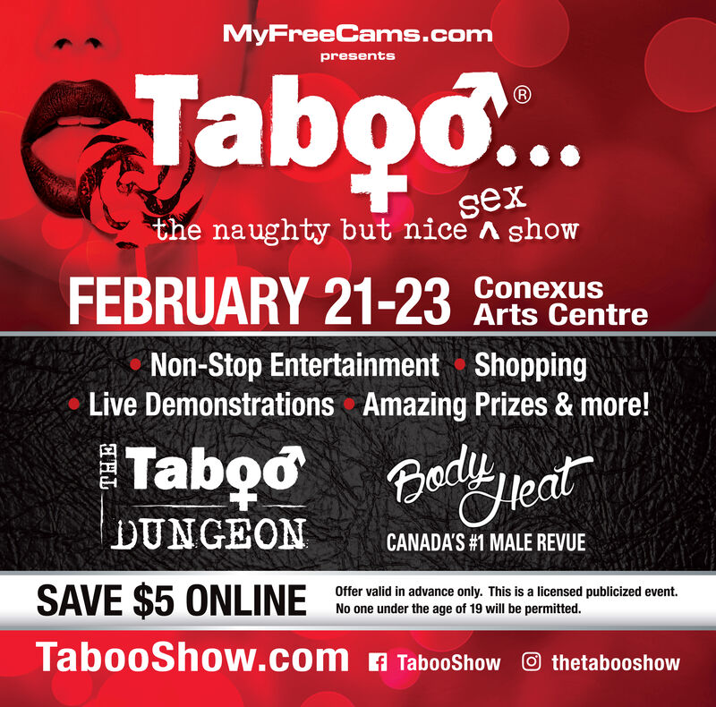 MyFreeCams.compresentsTabo..sexthe naughty but nice A showFEBRUARY 21-23ConexusArts CentreNon-Stop Entertainment ShoppingLive Demonstrations Amazing Prizes & more!Taboo BedlyjentHeatDUNGEONCANADA'S #1 MALE REVUESAVE $5 ONLINEOffer valid in advance only. This is a licensed publicized event.No one under the age of 19 will be permitted.TabooShow.com A TabooShow O thetabooshow MyFreeCams.com presents Tabo.. sex the naughty but nice A show FEBRUARY 21-23 Conexus Arts Centre Non-Stop Entertainment Shopping Live Demonstrations Amazing Prizes & more! Taboo Bedlyjent Heat DUNGEON CANADA'S #1 MALE REVUE SAVE $5 ONLINE Offer valid in advance only. This is a licensed publicized event. No one under the age of 19 will be permitted. TabooShow.com A TabooShow O thetabooshow