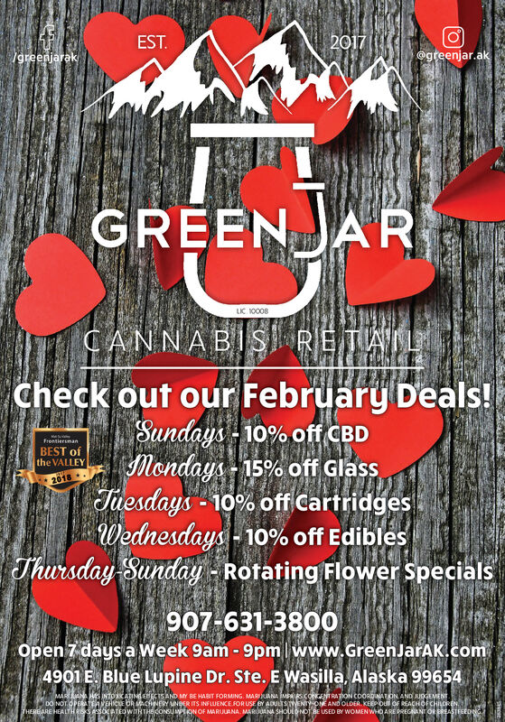 2017  EST.Igreenjarak@greenjar.akGREENJARLIC. 10008CANNABIS RETALCheck out our February Deals!Sundays - 10% off CBDMondays - 15% off GlassTuesdays - 10% off CartridgesWednesdays - 10% off EdiblesThursday Sunday - Rotating Flower SpecialsFrontiersmanBEST ofthe VALLEY2018907-631-380Oopen 7 days a Week 9am - 9pm lwww.GreenJarAK.com4901 E. Blue Lupine Dr. Ste. E Wasilla, Alaska 99654MARANA HAS INTOKATING ENKIS AND MY BE HABIT FORMING. MARIJUANA MAIRS CONGENTRATION COORDINATION AND JUDGEMENT.DO NOT.OPERATEAVEHICE OR MACHINERY UNDER ITS INFLUENCE FOR USE BY ADULTS TYENTY ONE AND OLDER. KEEP OU OF REACHOFCHILORENTHEREARE HEALTH Rss AsocaTEowITHTHECONSUPON OF MARIJUANA. MARIANA SHOULONOT BE USED BY WOMEN WHO ARE PREGNANT OR EREASTFEEDNG 2017   EST. Igreenjarak @greenjar.ak GREENJAR LIC. 10008 CANNABIS RETAL Check out our February Deals! Sundays - 10% off CBD Mondays - 15% off Glass Tuesdays - 10% off Cartridges Wednesdays - 10% off Edibles Thursday Sunday - Rotating Flower Specials Frontiersman BEST of the VALLEY 2018 907-631-380O open 7 days a Week 9am - 9pm lwww.GreenJarAK.com 4901 E. Blue Lupine Dr. Ste. E Wasilla, Alaska 99654 MARANA HAS INTOKATING ENKIS AND MY BE HABIT FORMING. MARIJUANA MAIRS CONGENTRATION COORDINATION AND JUDGEMENT. DO NOT.OPERATEAVEHICE OR MACHINERY UNDER ITS INFLUENCE FOR USE BY ADULTS TYENTY ONE AND OLDER. KEEP OU OF REACHOFCHILOREN THEREARE HEALTH Rss AsocaTEowITHTHECONSUPON OF MARIJUANA. MARIANA SHOULONOT BE USED BY WOMEN WHO ARE PREGNANT OR EREASTFEEDNG