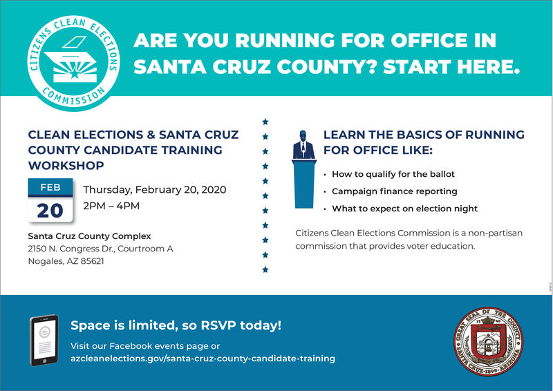 CLEANARE YOU RUNNING FOR OFFICE INSANTA CRUZ COUNTY? START HERE.ORRISSIONCLEAN ELECTIONS & SANTA CRUZLEARN THE BASICS OF RUNNINGCOUNTY CANDIDATE TRAININGFOR OFFICE LIKE:WORKSHOP How to qualify for the ballot Campaign finance reportingFEBThursday, February 20, 20202PM - 4PM20What to expect on election nightCitizens Clean Elections Commission is a non-partisanSanta Cruz County Complex2150 N. Congress Dr., Courtroom ANogales, AZ 85621commission that provides voter education.THEOFSpace is limited, so RSVP today!Visit our Facebook events page orVTA CRUX-azcleanelections.gov/santa-cruz-county-candidate-trainingNOZIEYELECTIONSSNEZIIGSN37 CLEAN ARE YOU RUNNING FOR OFFICE IN SANTA CRUZ COUNTY? START HERE. ORRISSION CLEAN ELECTIONS & SANTA CRUZ LEARN THE BASICS OF RUNNING COUNTY CANDIDATE TRAINING FOR OFFICE LIKE: WORKSHOP  How to qualify for the ballot  Campaign finance reporting FEB Thursday, February 20, 2020 2PM - 4PM 20 What to expect on election night Citizens Clean Elections Commission is a non-partisan Santa Cruz County Complex 2150 N. Congress Dr., Courtroom A Nogales, AZ 85621 commission that provides voter education. THE OF Space is limited, so RSVP today! Visit our Facebook events page or VTA CRUX- azcleanelections.gov/santa-cruz-county-candidate-training NOZIEY ELECTIONS SNEZIIG SN37