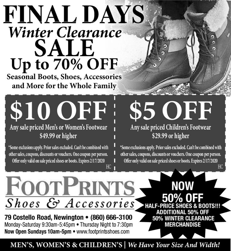 FINAL DAYSWinter ClearanceSALEUp to 70% OFFSeasonal Boots, Shoes, Accessoriesand More for the Whole Family$10 OFF $5 OFFAny sale priced Men's or Women's Footwear$49.99 or higherAny sale priced Children's Footwear$29.99 or higher*Some exclusions apply. Prior sales excluded. Can't be combined withother sales, coupons, discounts or vouchers. One coupon per person.Offer only valid on sale priced shoes or boots. Expires 2/17/2020*Some exdlusions apply. Prior sales excluded. Can't be combined withI other sales, coupons, discounts or vouchers. One coupon per person.I Ofr only valid on sale priced shoes or boots. Expires 2/17/2020CFOOTPRINTSNOW50% OFFShoes & Accessories HALF-PRICE SHOES & BOOTS!-ADDITIONAL 50% OFF50% WINTER CLEARANCEMERCHANDISE79 Costello Road, Newington  (860) 666-3100Monday-Saturday 9:30am-5:45pm  Thursday Night to 7:30pmNow Open Sundays 10am-5pm www.footprintsshoes.comMEN'S, WOMEN'S & CHILDREN'S We Have Your Size And Width! FINAL DAYS Winter Clearance SALE Up to 70% OFF Seasonal Boots, Shoes, Accessories and More for the Whole Family $10 OFF $5 OFF Any sale priced Men's or Women's Footwear $49.99 or higher Any sale priced Children's Footwear $29.99 or higher *Some exclusions apply. Prior sales excluded. Can't be combined with other sales, coupons, discounts or vouchers. One coupon per person. Offer only valid on sale priced shoes or boots. Expires 2/17/2020 *Some exdlusions apply. Prior sales excluded. Can't be combined with I other sales, coupons, discounts or vouchers. One coupon per person. I Ofr only valid on sale priced shoes or boots. Expires 2/17/2020  C FOOTPRINTS NOW 50% OFF Shoes & Accessories HALF-PRICE SHOES & BOOTS!- ADDITIONAL 50% OFF 50% WINTER CLEARANCE MERCHANDISE 79 Costello Road, Newington  (860) 666-3100 Monday-Saturday 9:30am-5:45pm  Thursday Night to 7:30pm Now Open Sundays 10am-5pm www.footprintsshoes.com MEN'S, WOMEN'S & CHILDREN'S We Have Your Size And Width!