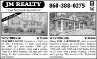 "JM REALTY860-388-0275REALTON""Your Saybrook Specialists""L'EWOERJUST LISTEDWESTBROOK$229,000 WESTBROOK$390,000SPACIOUS HOME located on a half acre Circa 1861 FARMHOUSE with exposedlot. This 3 bedroom, 12 bath raised ranch hand hewn beams, all wood floors, fireplacehas 1,000 sq. ft. plus another 1,000 sq.ft. and many original features. House is aboutdownstairs in a family room and a garage. 1700 sq.ft. with 3 BR and 2 full baths. It sitsThere is a brick fireplace, oil heat and vinyl on 3.3 acres with a pond, fountain, 2 barnssiding for low maintenance. Close to town and a garage. Plus access to the Westbrookand beaches.town beaches. JM REALTY 860-388-0275 REALTON ""Your Saybrook Specialists"" L'EWOER JUST LISTED WESTBROOK $229,000 WESTBROOK $390,000 SPACIOUS HOME located on a half acre Circa 1861 FARMHOUSE with exposed lot. This 3 bedroom, 12 bath raised ranch hand hewn beams, all wood floors, fireplace has 1,000 sq. ft. plus another 1,000 sq.ft. and many original features. House is about downstairs in a family room and a garage. 1700 sq.ft. with 3 BR and 2 full baths. It sits There is a brick fireplace, oil heat and vinyl on 3.3 acres with a pond, fountain, 2 barns siding for low maintenance. Close to town and a garage. Plus access to the Westbrook and beaches. town beaches."
