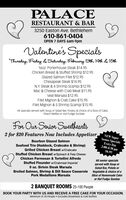 PALACERESTAURANT & BAR3250 Easton Ave. Bethlehem610-861-0404OPEN 7 DAYS 6am-9pmValentine's SpecialsThursday, Fuday & Saturday, Fibruary 13th, 14th & 15th160Z. Porterhouse Steak $14.95Chicken Breast & Stuffed Shrimp $12.95Glazed Salmon Filet $12.95Chesapeak Steak $14.95N.Y. Steak & 4 Shrimp Scampi $12.95Mac & Cheese with Crab Meat $11.95Veal Marsala $12.95Filet Mignon & Crab Cake $15.95Filet Mignon & 5 Shrimp Scampi $15.95All specials served with Soup or Salad Bar, Potato, & choice of a Slice of Cake,Peach Melba or Hot Fudge SundaeFor Our Senion SuetheartsNEW SuperSenior SpecialsEvery Day2 for $20 Features Now Includes Appetizer,Bourbon Glazed SalmonSeafood Trio (Haddock, Crabcake & Shrimp)Grilled Chicken Breast w/CrabcakeStuffed Chicken Breast w/Spinach & Feta Cheese2:00-4:30 pm$6.95Chicken Parmesan & Tortellini AlfredoStuffed Flounder w/Crabmeat Imperial9 oz. Sirloin Steak MarsalaAll senior specialsserved with Soup orSalad Bar, Potato orVegetable & choice of aBroiled Salmon, Shrimp & Dill Sauce CasserolePork Medallions MarsalaSlice of Homemade Cakeor Hot Fudge Sundae2 BANQUET ROOMS 25-100 PeopleBOOK YOUR PARTY WITH US AND RECEIVE A FREE CAKE FOR YOUR OCCASION.Minimum of 30 People  Excludes Breakfasts & Cold Buffets PALACE RESTAURANT & BAR 3250 Easton Ave. Bethlehem 610-861-0404 OPEN 7 DAYS 6am-9pm Valentine's Specials Thursday, Fuday & Saturday, Fibruary 13th, 14th & 15th 160Z. Porterhouse Steak $14.95 Chicken Breast & Stuffed Shrimp $12.95 Glazed Salmon Filet $12.95 Chesapeak Steak $14.95 N.Y. Steak & 4 Shrimp Scampi $12.95 Mac & Cheese with Crab Meat $11.95 Veal Marsala $12.95 Filet Mignon & Crab Cake $15.95 Filet Mignon & 5 Shrimp Scampi $15.95 All specials served with Soup or Salad Bar, Potato, & choice of a Slice of Cake, Peach Melba or Hot Fudge Sundae For Our Senion Suethearts NEW Super Senior Specials Every Day 2 for $20 Features Now Includes Appetizer, Bourbon Glazed Salmon Seafood Trio (Haddock, Crabcake & Shrimp) Grilled Chicken Breast w/Crabcake Stuffed