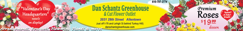"610-797-2774Dan Schantz GreenhouseValentine's DayPremiumHeadquarters""1000'son display!& Cut Flower Outlet2031 29th Street AllentownJust off l-78 and Lehigh St behind Turkey Hl)danschantzgreenhouse.comGreeRosesA haby'rBreath$1999dozenArrangemenis Bouguets Flowering plants & more! 610-797-2774 Dan Schantz Greenhouse Valentine's Day Premium Headquarters"" 1000's on display! & Cut Flower Outlet 2031 29th Street Allentown Just off l-78 and Lehigh St behind Turkey Hl) danschantzgreenhouse.com Gree Roses A haby'r Breath $1999 dozen Arrangemenis Bouguets Flowering plants & more!"