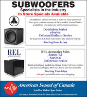 SUBWOOFERSSpecialists in the IndustryIn Store Specials AvailableJLaudio has offered the best in subs for many years andhave great reviews onmany of their models. Several Seriesavailable to best suiteyour environment and sizes.JL AUDIODominion SerieseSeriesFathom/Gotham SeriesAll made inU.S.A. Fulll ineavailable and manyon Display.Starting from $1,099RELREL Acoustics SubsSeries T/iSeries SReference SeriesACOUSTICS LTD.Each series has 3 models to choose from. Full line availableand many on Display. B&W and Focal subs also available.Starting from $699Sale prices available on in-store shopping.American Sound of CanadaAudio/Video Specialist12261 Yonge St, Richmond Hill, ON L4E 3M7  Phone: (905) 773-7810 - www.americansound.com SUBWOOFERS Specialists in the Industry In Store Specials Available JLaudio has offered the best in subs for many years and have great reviews onmany of their models. Several Series available to best suiteyour environment and sizes. JL AUDIO Dominion Series eSeries Fathom/Gotham Series All made inU.S.A. Fulll ineavailable and manyon Display. Starting from $1,099 REL REL Acoustics Subs Series T/i Series S Reference Series ACOUSTICS LTD. Each series has 3 models to choose from. Full line available and many on Display. B&W and Focal subs also available. Starting from $699 Sale prices available on in-store shopping. American Sound of Canada Audio/Video Specialist 12261 Yonge St, Richmond Hill, ON L4E 3M7  Phone: (905) 773-7810 - www.americansound.com