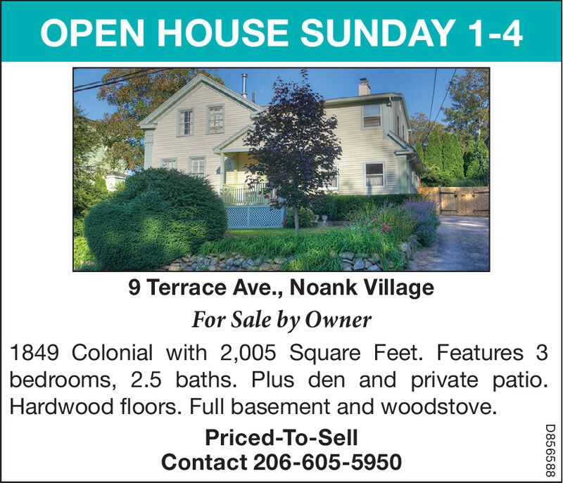 OPEN HOUSE SUNDAY 1-49 Terrace Ave., Noank VillageFor Sale by Owner1849 Colonial with 2,005 Square Feet. Features 3bedrooms, 2.5 baths. Plus den and private patio.Hardwood floors. Full basement and woodstove.Priced-To-SellContact 206-605-5950D856588 OPEN HOUSE SUNDAY 1-4 9 Terrace Ave., Noank Village For Sale by Owner 1849 Colonial with 2,005 Square Feet. Features 3 bedrooms, 2.5 baths. Plus den and private patio. Hardwood floors. Full basement and woodstove. Priced-To-Sell Contact 206-605-5950 D856588