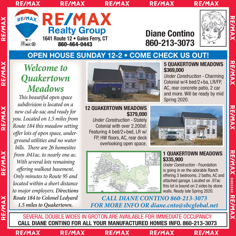 RE/MAXRE/MAXRE/MAXRE/MAXRE/MAXREIMAX RE/MAXRealty GroupDiane Contino860-213-30731641 Route 12  Gales Ferry, CT860-464-0443MLSOPEN HOUSE SUNDAY 12-2  COME CHECK US OUT!5 QUAKERTOWN MEADOWS$369,000Under Construction - CharmingColonial w/4 bed/2+ba, LR/FP,AC, rear concrete patio, 2 carand more. Will be ready by midSpring 2020.Welcome toQuakertownMeadowsThis beautiful open spacesubdivision is located on anew cul-de-sac and ready foryou. Located on 1.5 miles fromRoute 184 this meadow settingoffer lots of open space, under-ground utilities and no waterbills. There are 26 homesites12 QUAKERTOWN MEADOWS$379,000Under Construction - StatelyColonial with over 2,200sf.Featuring 4 bed/2+bed, LR w/FP, HW floors, AC, rear deckoverlooking open space.1 QUAKERTOWN MEADOWS$335,900Under Construction - Foundationis going in on the adorable Ranchoffering 3 bedrooms, 2 baths, AC andattached garage. Located on .97acthis lot is bound on 2 sides by stonewalls. Ready late Spring 2020.from .041ac. to nearly one ac.With several lots remainingoffering walkout basement.Only minutes to Route 95 andlocated within a short distanceto major employers. DirectionsRoute 184 to Colonel Ledyard1.5 miles to Quakertown.CALL DIANE CONTINO 860-213-3073FOR MORE INFO OR diane.cnto@sbcglobal.netSEVERAL DOUBLE WIDES IN GROTON ARE AVAILABLE FOR IMMEDIATE OCCUPANCYCALL DIANE CONTINO FOR ALL YOUR MANUFACTURED HOMES INFO. 860-213-3073RE/MAXRE/MAXRE/MAXRE/MAXRE/MAXRE/MAXRE/MAXRE/MAXRE/MAXRE/MAXRE/MAX D855240 RE/MAXRE/MAXRE/MAXRE/MAX RE/MAX RE/MAX RE/MAX RE/MAX RE/MAX REIMAX RE/MAX Realty Group Diane Contino 860-213-3073 1641 Route 12  Gales Ferry, CT 860-464-0443 MLS OPEN HOUSE SUNDAY 12-2  COME CHECK US OUT! 5 QUAKERTOWN MEADOWS $369,000 Under Construction - Charming Colonial w/4 bed/2+ba, LR/FP, AC, rear concrete patio, 2 car and more. Will be ready by mid Spring 2020. Welcome to Quakertown Meadows This beautiful open space subdivision is located on a new cul-de-sac and ready for you. Located on 1.5 miles from Route 