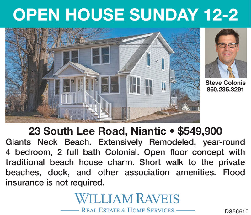 OPEN HOUSE SUNDAY 12-2Steve Colonis860.235.329123 South Lee Road, Niantic  $549,900Giants Neck Beach. Extensively Remodeled, year-round4 bedroom, 2 full bath Colonial. Open floor concept withtraditional beach house charm. Short walk to the privatebeaches, dock, and other association amenities. Floodinsurance is not required.WILLIAM RAVEISREAL ESTATE & HOME SERVICESD856610 OPEN HOUSE SUNDAY 12-2 Steve Colonis 860.235.3291 23 South Lee Road, Niantic  $549,900 Giants Neck Beach. Extensively Remodeled, year-round 4 bedroom, 2 full bath Colonial. Open floor concept with traditional beach house charm. Short walk to the private beaches, dock, and other association amenities. Flood insurance is not required. WILLIAM RAVEIS REAL ESTATE & HOME SERVICES D856610