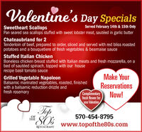 Valentine's Day SpecialsServed February 14th & 15th OnlySweetheart ScallopsPan seared sea scallops stuffed with sweet lobster meat, sautéed in garlic butterChateaubriand for 2Tenderloin of beef, prepared to order, sliced and served with red bliss roastedpotatoes and a bouquetiere of fresh vegetables & bearnaise sauceStuffed Italian ChickenBoneless chicken breast stuffed with Italian meats and fresh mozzarella, on abed of sautéed spinach, topped with our houserecipe basil tomato sauceMake YourReservationsNow!Grilled Vegetable NapoleonBalsamic marinated vegetables, roasted, finishedwith a balsamic reduction drizzle andfresh rosemaryComplimentaryfresh flower foryour ValentineTopSO's570-454-8795OFTHEwww.topofthe80s.comRESTAURANT Valentine's Day Specials Served February 14th & 15th Only Sweetheart Scallops Pan seared sea scallops stuffed with sweet lobster meat, sautéed in garlic butter Chateaubriand for 2 Tenderloin of beef, prepared to order, sliced and served with red bliss roasted potatoes and a bouquetiere of fresh vegetables & bearnaise sauce Stuffed Italian Chicken Boneless chicken breast stuffed with Italian meats and fresh mozzarella, on a bed of sautéed spinach, topped with our house recipe basil tomato sauce Make Your Reservations Now! Grilled Vegetable Napoleon Balsamic marinated vegetables, roasted, finished with a balsamic reduction drizzle and fresh rosemary Complimentary fresh flower for your Valentine Top SO's 570-454-8795 OF THE www.topofthe80s.com RESTAURANT
