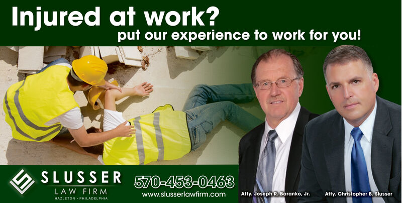 Injured at work?put our experience to work for you!SLUSSER570-453-0463LAW FIRMAtty. JosephR Baranko, Jrwww.slusserlawfirm.comAtty. Christopher B. SlusserHAZLETON PHILADELPHIAh Injured at work? put our experience to work for you! SLUSSER 570-453-0463 LAW FIRM Atty. JosephR Baranko, Jr www.slusserlawfirm.com Atty. Christopher B. Slusser HAZLETON PHILADELPHIA h