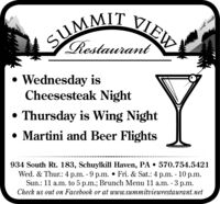 SUMMIT VIEWRestaurant Wednesday isCheesesteak Night Thursday is Wing Night Martini and Beer Flights934 South Rt. 183, Schuylkill Haven, PA  570.754.5421Wed. & Thur.: 4 p.m. - 9 p.m.  Fri. & Sat.: 4 p.m. - 10 p.m.Sun.: 11 a.m. to 5 p.m.; Brunch Menu 11 a.m. - 3 p.m.Check us out on Facebook or at www.summitviewrestaurant.net SUMMIT VIEW Restaurant  Wednesday is Cheesesteak Night  Thursday is Wing Night  Martini and Beer Flights 934 South Rt. 183, Schuylkill Haven, PA  570.754.5421 Wed. & Thur.: 4 p.m. - 9 p.m.  Fri. & Sat.: 4 p.m. - 10 p.m. Sun.: 11 a.m. to 5 p.m.; Brunch Menu 11 a.m. - 3 p.m. Check us out on Facebook or at www.summitviewrestaurant.net