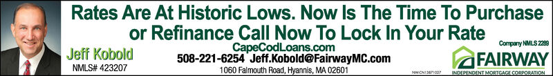 Rates Are At Historic Lows. Now Is The Time To Purchaseor Refinance Call Now To Lock In Your RateCapeCodLoans.com508-221-6254 Jeff.Kobold@FairwayMC.com1060 Falmouth Road, Hyannis, MA 02601Company NMLS 2289FAIRWAYJeff KoboldNMLS# 423207INDEPENDENT MORTGAGE CORPORATION Rates Are At Historic Lows. Now Is The Time To Purchase or Refinance Call Now To Lock In Your Rate CapeCodLoans.com 508-221-6254 Jeff.Kobold@FairwayMC.com 1060 Falmouth Road, Hyannis, MA 02601 Company NMLS 2289 FAIRWAY Jeff Kobold NMLS# 423207 INDEPENDENT MORTGAGE CORPORATION