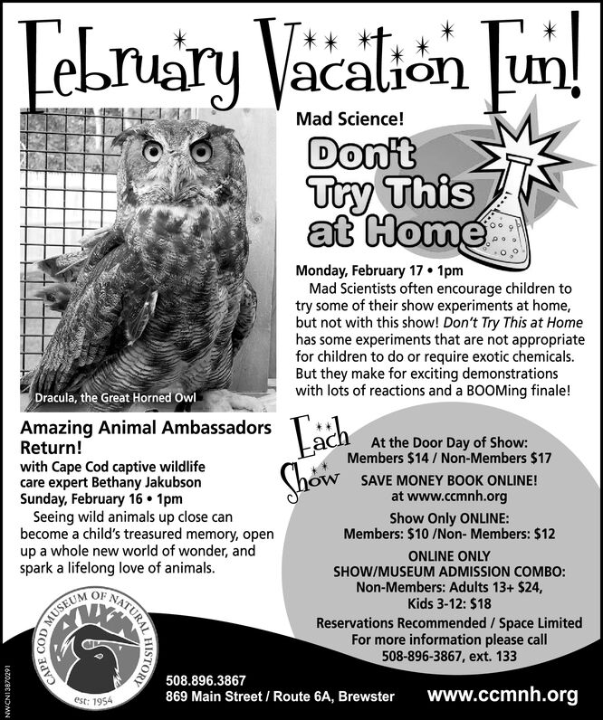 Lebruiry Vacation Lum!** **alionMad Science!Don'tat HomeMonday, February 17  1pmMad Scientists often encourage children totry some of their show experiments at home,but not with this show! Don't Try This at Homehas some experiments that are not appropriatefor children to do or require exotic chemicals.But they make for exciting demonstrationswith lots of reactions and a BOOMing finale!Dracula, the Great Horned OwlLachShowAmazing Animal AmbassadorsReturn!At the Door Day of Show:Members $14 / Non-Members $17with Cape Cod captive wildlifecare expert Bethany JakubsonSunday, February 16  1pmSeeing wild animals up close canbecome a child's treasured memory, openup a whole new world of wonder, andspark a lifelong love of animals.OF NATURALSAVE MONEY BOOK ONLINE!at www.ccmnh.orgShow Only ONLINE:Members: $10 /Non- Members: $12ONLINE ONLYSHOW/MUSEUM ADMISSION COMBO:Non-Members: Adults 13+ $24,Kids 3-12: $18Reservations Recommended / Space LimitedFor more information please call508-896-3867, ext. 133MUSEUM508.896.3867www.ccmnh.org869 Main Street / Route 6A, Brewsterest: 1954NWCN13870291HISTORY Lebruiry Vacation Lum! ** ** alion Mad Science! Don't at Home Monday, February 17  1pm Mad Scientists often encourage children to try some of their show experiments at home, but not with this show! Don't Try This at Home has some experiments that are not appropriate for children to do or require exotic chemicals. But they make for exciting demonstrations with lots of reactions and a BOOMing finale! Dracula, the Great Horned Owl Lach Show Amazing Animal Ambassadors Return! At the Door Day of Show: Members $14 / Non-Members $17 with Cape Cod captive wildlife care expert Bethany Jakubson Sunday, February 16  1pm Seeing wild animals up close can become a child's treasured memory, open up a whole new world of wonder, and spark a lifelong love of animals. OF NATURAL SAVE MONEY BOOK ONLINE! at www.ccmnh.org Show Only ONLINE: Members: $10 /Non- Members: $12 ONLINE ONLY SHOW/MUSEUM ADMISSION COMB