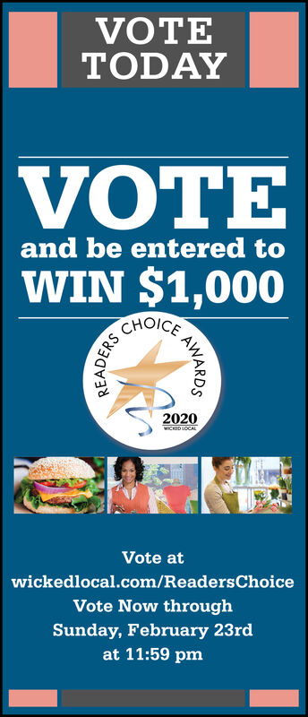 VOTETODAYVOTEand be entered toWIN $1,000CHOICE2020WICKED LOCALVote atwickedlocal.com/ReadersChoiceVote Now throughSunday, February 23rdat 11:59 pmAWARDSREADERS VOTE TODAY VOTE and be entered to WIN $1,000 CHOICE 2020 WICKED LOCAL Vote at wickedlocal.com/ReadersChoice Vote Now through Sunday, February 23rd at 11:59 pm AWARDS READERS