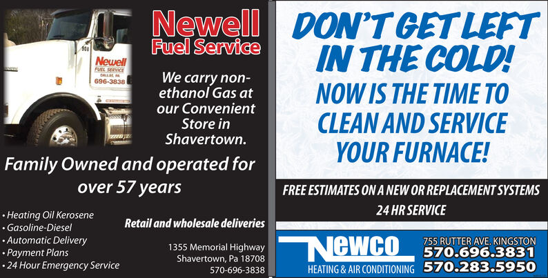 Newell DO'T GET LEFTIN THE COLD!Fuel ServiceNewellFUEL SERVICEDALLAS A696-3838We carry non-ethanol Gas atour ConvenientStore inShavertown.NOW IS THE TIME TOCLEAN AND SERVICEYOUR FURNACE!Family Owned and operated forover 57 yearsFREE ESTIMATES ON A NEW OR REPLACEMENT SYSTEMS24 HR SERVICE Heating Oil Kerosene Gasoline-Diesel Automatic Delivery Payment Plans24 Hour Emergency ServiceRetail and wholesale deliveries755 RUTTER AVE. KINGSTON570.696.38311355 Memorial Highway NewcoShavertown, Pa 18708570.283.5950HEATING & AIR CONDITIONING570-696-3838 Newell DO'T GET LEFT IN THE COLD! Fuel Service Newell FUEL SERVICE DALLAS A 696-3838 We carry non- ethanol Gas at our Convenient Store in Shavertown. NOW IS THE TIME TO CLEAN AND SERVICE YOUR FURNACE! Family Owned and operated for over 57 years FREE ESTIMATES ON A NEW OR REPLACEMENT SYSTEMS 24 HR SERVICE  Heating Oil Kerosene  Gasoline-Diesel  Automatic Delivery  Payment Plans 24 Hour Emergency Service Retail and wholesale deliveries 755 RUTTER AVE. KINGSTON 570.696.3831 1355 Memorial Highway Newco Shavertown, Pa 18708 570.283.5950 HEATING & AIR CONDITIONING 570-696-3838