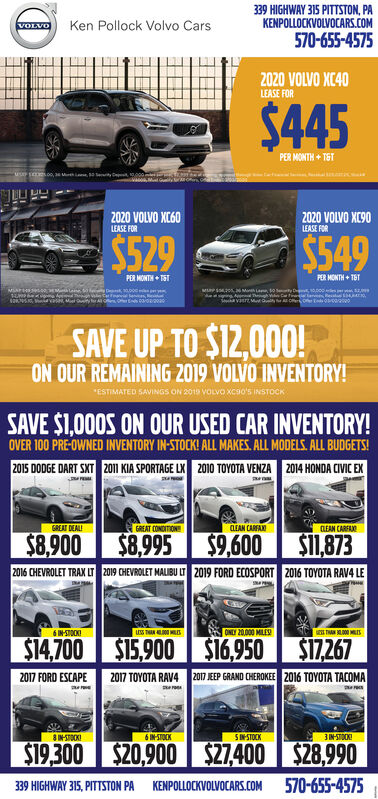 """339 HIGHWAY 315 PITTSTON, PAKENPOLLOCKVOLVOCARS.COMKen Pollock Volvo CarsVOLVO570-655-45752020 VOLVO XC40LEASE FOR$445PER MONTH + TSTuseoo, Me2020 VOLVO XC602020 VOLVO XC90LEASE FORLEASE FOR$549$529PER MONTH + TETPER MONTH + TST0,000mesEndi03/00/200SAVE UP TO $12,000!ON OUR REMAINING 2019 VOLVO INVENTORY!""""ESTIMATED SAVINGS ON 2019 vOLvo Xcao's INSTOCKSAVE $1,000S ON OUR USED CAR INVENTORY!OVER 100 PRE-OWNED INVENTORY IN-STOCK! ALL MAKES. ALL MODELS. ALL BUDGETS!2015 DODGE DART SKT 201 KIA SPORTAGE LX 2010 TOYOTA VENZA 2014 HONDA CIVIC EXGREAT DEALIGREAT CONDITIONCLEAN CARFANLEAN CARFANO$8.995 $9,6002016 CHEVROLET TRAX LT 2019 CHEVROLET MALIBU LT 2019 FORD ECOSPORT 2016 TOYOTA RAV4 LESi1,873$8,900ONLY 20,000 MILES6 INSTOOKIS14.700 S15,900 S16,950S17.2672017 EEP GRAND CHEROKEE 2016 TOYOTA TACOMA2017 FORD ESCAPE2017 TOYOTA RAV4IN-STOK6 IN-STOCK3NSTOOKISINSTOCKS19.300 S20,900 $27.400 S28,990570-655-4575339 HIGHWAY 315, PITTSTON PAKENPOLLOCKVOLVOCARS.COM 339 HIGHWAY 315 PITTSTON, PA KENPOLLOCKVOLVOCARS.COM Ken Pollock Volvo Cars VOLVO 570-655-4575 2020 VOLVO XC40 LEASE FOR $445 PER MONTH + TST useoo, M e 2020 VOLVO XC60 2020 VOLVO XC90 LEASE FOR LEASE FOR $549 $529 PER MONTH + TET PER MONTH + TST 0,000mes Endi03/00/200 SAVE UP TO $12,000! ON OUR REMAINING 2019 VOLVO INVENTORY! """"ESTIMATED SAVINGS ON 2019 vOLvo Xcao's INSTOCK SAVE $1,000S ON OUR USED CAR INVENTORY! OVER 100 PRE-OWNED INVENTORY IN-STOCK! ALL MAKES. ALL MODELS. ALL BUDGETS! 2015 DODGE DART SKT 201 KIA SPORTAGE LX 2010 TOYOTA VENZA 2014 HONDA CIVIC EX GREAT DEALI GREAT CONDITION CLEAN CARFAN LEAN CARFANO $8.995 $9,600 2016 CHEVROLET TRAX LT 2019 CHEVROLET MALIBU LT 2019 FORD ECOSPORT 2016 TOYOTA RAV4 LE Si1,873 $8,900 ONLY 20,000 MILES 6 INSTOOKI S14.700 S15,900 S16,950 S17.267 2017 EEP GRAND CHEROKEE 2016 TOYOTA TACOMA 2017 FORD ESCAPE 2017 TOYOTA RAV4 IN-STOK 6 IN-STOCK 3NSTOOKI SINSTOCK S19.300 S20,900 $27.400 S28,990 570-655-4575 339 HIGHWAY 315, PITTSTON PA KENPOLLOCKVOLVOCARS.COM"""