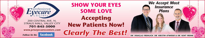 We Accept MostSHOW YOUR EYESprofessionalInsurancePlansEyecareSOME LOVEcenters200 CENTRAL AVE. N.STRAUS MALL, VALLEY CITYAcceptingNew Patients Now!701-845-5000www.proeyecarecenters.comfacebookClearly The Best!Follow Us OnDR. DOUGLAS FROHLICH, DR. KRISTIN ATWOOD & DR. KENTFRONK We Accept Most SHOW YOUR EYES professional Insurance Plans Eyecare SOME LOVE centers 200 CENTRAL AVE. N. STRAUS MALL, VALLEY CITY Accepting New Patients Now! 701-845-5000 www.proeyecarecenters.com facebook Clearly The Best! Follow Us On DR. DOUGLAS FROHLICH, DR. KRISTIN ATWOOD & DR. KENT FRONK