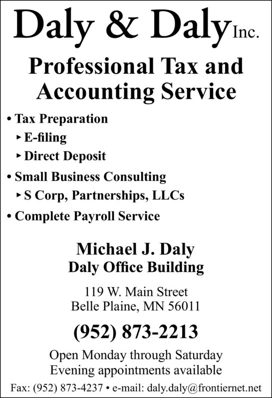 Daly & Dalyme.Inc.Professional Tax andAccounting Service Tax Preparation E-filing Direct Deposit Small Business ConsultingS Corp, Partnerships, LLCS Complete Payroll ServiceMichael J. DalyDaly Office Building119 W. Main StreetBelle Plaine, MN 56011(952) 873-2213Open Monday through SaturdayEvening appointments availableFax: (952) 873-4237  e-mail: daly.daly@frontiernet.net Daly & Dalyme. Inc. Professional Tax and Accounting Service  Tax Preparation  E-filing  Direct Deposit  Small Business Consulting S Corp, Partnerships, LLCS  Complete Payroll Service Michael J. Daly Daly Office Building 119 W. Main Street Belle Plaine, MN 56011 (952) 873-2213 Open Monday through Saturday Evening appointments available Fax: (952) 873-4237  e-mail: daly.daly@frontiernet.net