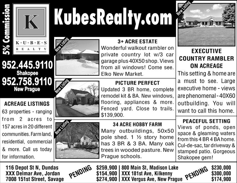 K KubesRealty.com3+ ACRE ESTATEWonderful walkout rambler onprivate country lot w/3 cargarage plus 40X50 shop. Viewsfrom all windows! Come see.K UBESREALTYEXECUTIVECOUNTRY RAMBLER952.445.9110ShakopeeON ACREAGEThis setting & home area must to see. LargeElko New Market.952.758.9110New PraguePICTURE PERFECTUpdated 3 BR home, complete executive home - viewsremodel kit & BA. New windows, are phenomenal -40X60flooring, appliances & more. outbuilding. You willFenced yard. Close to trails. want to call this home.$139,900.ACREAGE LISTINGS63 properties - rangingfrom 2 acres toPEACEFUL SETTINGViews of ponds, openspace & gleaming waters34 ACRE HOBBY FARM157 acres in 20 differentMany outbuildings, 50x50communities. Farm land,pole shed. 1 2 story home from this 4 BR 4 BA home.has 3 BR & 3 BA. Many oak Cul-de-sac, tar driveway &trees in wooded pasture. New stamped patio. Gorgeousresidential, commercial& more. Call us todayPrague schools.for information.Shakopee gem!$259,900   800 Main St, Madison Lake$154,900 XXX 181st Ave, Kilkenny$274,900   XXX Vergus Ave, New Prague116 Depot St N, DundasXXX Delmar Ave, Jordan7008 151st Street, Savage$230,000$300,000$174,900PENDINGPENDING5% CommissionNew ListingNew ListingNew ListingNew Listing K KubesRealty.com 3+ ACRE ESTATE Wonderful walkout rambler on private country lot w/3 car garage plus 40X50 shop. Views from all windows! Come see. K UBES REALTY EXECUTIVE COUNTRY RAMBLER 952.445.9110 Shakopee ON ACREAGE This setting & home are a must to see. Large Elko New Market. 952.758.9110 New Prague PICTURE PERFECT Updated 3 BR home, complete executive home - views remodel kit & BA. New windows, are phenomenal -40X60 flooring, appliances & more. outbuilding. You will Fenced yard. Close to trails. want to call this home. $139,900. ACREAGE LISTINGS 63 properties - ranging from 2 acres to PEACEFUL SETTING Views of ponds, open space & gleaming waters 34 ACRE HOBBY FARM 157 acres in 20 different Many outbuildings, 50x50 communities. Farm land, pole shed. 