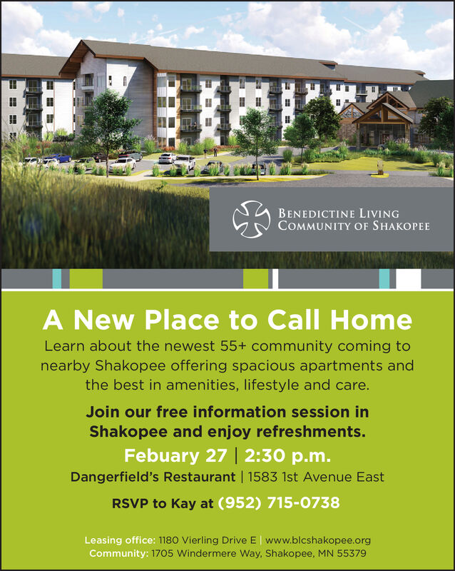 BENEDICTINE LIVINGCOMMUNITY OF SHAKOPEEA New Place to Call HomeLearn about the newest 55+ community coming tonearby Shakopee offering spacious apartments andthe best in amenities, lifestyle and care.Join our free information session inShakopee and enjoy refreshments.Febuary 27 | 2:30 p.m.Dangerfield's Restaurant | 1583 1st Avenue EastRSVP to Kay at (952) 715-0738Leasing office: 1180 Vierling Drive E www.blcshakopee.orgCommunity: 1705 Windermere Way, Shakopee, MN 55379 BENEDICTINE LIVING COMMUNITY OF SHAKOPEE A New Place to Call Home Learn about the newest 55+ community coming to nearby Shakopee offering spacious apartments and the best in amenities, lifestyle and care. Join our free information session in Shakopee and enjoy refreshments. Febuary 27 | 2:30 p.m. Dangerfield's Restaurant | 1583 1st Avenue East RSVP to Kay at (952) 715-0738 Leasing office: 1180 Vierling Drive E www.blcshakopee.org Community: 1705 Windermere Way, Shakopee, MN 55379