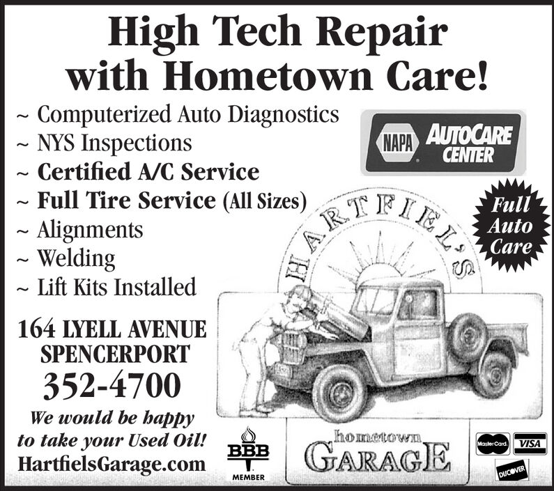 High Tech Repairwith Hometown Care!Computerized Auto DiagnosticsNYS InspectionsCertified A/C Service~Full Tire Service (All Sizes)- AlignmentsWeldingLift Kits InstalledAUTOCARECENTERNAPAFullAutoCareARTEIEL164 LYELL AVENUESPENCERPORT352-4700We would be happyhometown.to takeyour Used Oil!GARAGEVISAMaster CardBHartfielsGarage.comDUCOVERMEMBER High Tech Repair with Hometown Care! Computerized Auto Diagnostics NYS Inspections Certified A/C Service ~Full Tire Service (All Sizes) - Alignments Welding Lift Kits Installed AUTOCARE CENTER NAPA Full Auto Care ARTEIEL 164 LYELL AVENUE SPENCERPORT 352-4700 We would be happy hometown. to take your Used Oil! GARAGE VISA Master Card B HartfielsGarage.com DUCOVER MEMBER