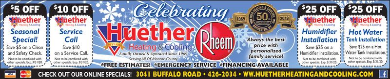 CelebratingHuether PheemCOOLIN$25 OFF $25 OFFHuether$5 OFFHuetherFeting & CoolingSeasonal$10 OFFHuetherHeeting CoolingService50HuetherNEATING20191969Heating& Coolingeating&CoolingHot WaterHumidifierCallSave $10on a Service Call.Not to be combined wiehother specials. Exp. 30/20Installation Tank InstallationAlways the bestprice withpersonalizedfamily service!&FREE ESTIMATES! EMERGENCY SERVICE FINANCING AVAILABLESpecial!Save $5 on a Cleanand Safety Check.Heating & CoolingSave $25 on a HotHumidifier Installation.Water Tank Installation.Not to be combined withSave $25 onYEARFumily Owned & Operated Since 1969Serving All Of Monroe CountyNor to be combined withNot to be combined withother specials. Exp. 3/31/20.ocher specials. Exp. M120.other specials. Ep. 20.CHECK OUT OUR ONLINE SPECIALS! 3041 BUFFALO ROAD  426-2034  WW.HUETHERHEATINGANDCOOLING.COM f Celebrating Huether Pheem COOLIN $25 OFF $25 OFF Huether $5 OFF Huether Feting & Cooling Seasonal $10 OFF Huether Heeting Cooling Service 50 Huether NEATING 2019 1969 Heating& Cooling eating&Cooling Hot Water Humidifier Call Save $10 on a Service Call. Not to be combined wieh other specials. Exp. 30/20 Installation Tank Installation Always the best price with personalized family service! &FREE ESTIMATES! EMERGENCY SERVICE FINANCING AVAILABLE Special! Save $5 on a Clean and Safety Check. Heating & Cooling Save $25 on a Hot Humidifier Installation.Water Tank Installation. Not to be combined with Save $25 on YEAR Fumily Owned & Operated Since 1969 Serving All Of Monroe County Nor to be combined with Not to be combined with other specials. Exp. 3/31/20. ocher specials. Exp. M120. other specials. Ep. 20. CHECK OUT OUR ONLINE SPECIALS! 3041 BUFFALO ROAD  426-2034  WW.HUETHERHEATINGANDCOOLING.COM f