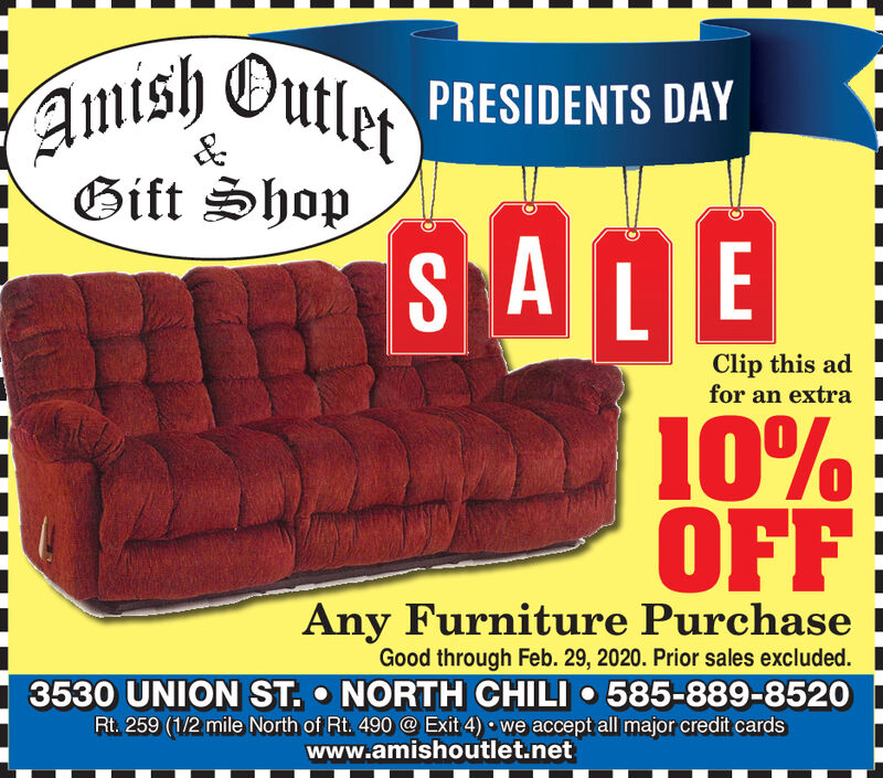 Amish Outlet)SALEPRESIDENTS DAYGift ShopClip this adfor an extra10%OFFAny Furniture PurchaseGood through Feb. 29, 2020. Prior sales excluded.3530 UNION ST.  NORTH CHILI  585-889-8520Rt. 259 (1/2 mile North of Rt. 490 @ Exit 4)  we accept all major credit cardswww.amishoutlet.net Amish Outlet) SALE PRESIDENTS DAY Gift Shop Clip this ad for an extra 10% OFF Any Furniture Purchase Good through Feb. 29, 2020. Prior sales excluded. 3530 UNION ST.  NORTH CHILI  585-889-8520 Rt. 259 (1/2 mile North of Rt. 490 @ Exit 4)  we accept all major credit cards www.amishoutlet.net