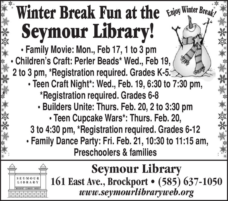 "Winter Break Fun at the tioy Winter BreakSeymour Library!Family Movie: Mon., Feb 17, 1 to 3 pmChildren's Craft: Perler Beads* Wed., Feb 19,2 to 3 pm, *Registration required. Grades K-5.Teen Craft Night"": Wed., Feb. 19, 6:30 to 7:30 pm,*Registration required. Grades 6-8Builders Unite: Thurs. Feb. 20, 2 to 3:30 pmTeen Cupcake Wars*: Thurs. Feb. 20,3 to 4:30 pm, *Registration required. Grades 6-12Family Dance Party: Fri. Feb. 21, 10:30 to 11:15 am,Preschoolers & familiesSeymour Library161 East Ave., Brockport  (585) 637-1050www.seymourlibraryweb.orgS-E-Y M-O-U RLI-B-R-A RY38OOECT CARSON-SIRA Winter Break Fun at the tioy Winter Break Seymour Library! Family Movie: Mon., Feb 17, 1 to 3 pm Children's Craft: Perler Beads* Wed., Feb 19, 2 to 3 pm, *Registration required. Grades K-5. Teen Craft Night"": Wed., Feb. 19, 6:30 to 7:30 pm, *Registration required. Grades 6-8 Builders Unite: Thurs. Feb. 20, 2 to 3:30 pm Teen Cupcake Wars*: Thurs. Feb. 20, 3 to 4:30 pm, *Registration required. Grades 6-12 Family Dance Party: Fri. Feb. 21, 10:30 to 11:15 am, Preschoolers & families Seymour Library 161 East Ave., Brockport  (585) 637-1050 www.seymourlibraryweb.org S-E-Y M-O-U R LI-B-R-A RY 38OOECT CARSON-SIRA"