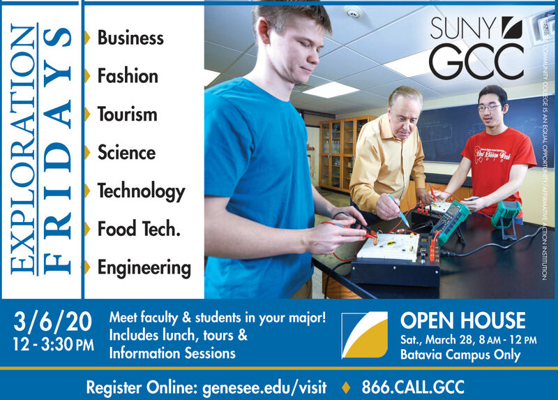 SUNYGCCBusinessFashionTourismScienceTechnologyFood Tech.EngineeringMeet faculty & students in your major!Includes lunch, tours &3/6/2012-3:30 PMOPEN HOUSESat., March 28, 8 AM - 12 PMBatavia Campus OnlyInformation SessionsRegister Online: genesee.edu/visit  866.CALL.GCCEXPLORATIONFRIDAYSNECOMMUNITY COLEGE IS AN EQUAL OPPORTUNITY/AFFIRMATIVE ACTION INSTITUTION SUNY GCC Business Fashion Tourism Science Technology Food Tech. Engineering Meet faculty & students in your major! Includes lunch, tours & 3/6/20 12-3:30 PM OPEN HOUSE Sat., March 28, 8 AM - 12 PM Batavia Campus Only Information Sessions Register Online: genesee.edu/visit  866.CALL.GCC EXPLORATION FRIDAYS NECOMMUNITY COLEGE IS AN EQUAL OPPORTUNITY/AFFIRMATIVE ACTION INSTITUTION