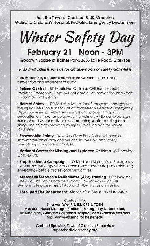 Join the Town of Clarkson & UR Medicine,Golisano Children's Hospital, Pediatric Emergency DepartmentWinter Safety DayFebruary 21 Noon 3PMGoodwin Lodge at Hafner Park, 3655 Lake Road, ClarksonKids and adults! Join us for an afternoon of safety activities! UR Medicine, Kessler Trauma Burn Center - Learn aboutprevention and treatment of burns. Poison Control - UR Medicine, Golisano Children's HospitalPediatric Emergency Dept. will educate all on prevention and whatto do in an emergency. Helmet Safety - UR Medicine Karen Knauf, program manager forthe Injury Free Coalition for Kids of Rochester & Pediatric EmergencyDept. nurses will provide free helmets and proper fitting witheducation on importance of wearing helmets while participating insummer and winter activities such as biking, skateboarding andskiing. The helmets provided by Injury Free Coalition for Kids ofRochester. Snowmobile Safety - New York State Park Police will have asnowmobile on display and will discuss the laws and safetysurrounding use of a snowmobile.National Center for Missing and Exploited Children - Will provideChild ID Kits.Stop The Bleed Campaign - UR Medicine Strong West EmergencyDept nurses will empower and train bystanders to help in a bleedingemergency before professional help arrives.Automatic Electronic Defibrillator (AED) Training - UR Medicine,Golisano Children's Hospital Pediatric Emergency Dept. willdemonstrate proper use of AED and allow hands on training. Brockport Fire Department - Station #2 in Clarkson will be openContact info:Tina Van Wie, RN, BS, CPEN, TCRNAssistant Nurse Manager Pediatric Emergency Department,UR Medicine, Golisano Children's Hospital, and Clarkson Residenttina_vanwie@urmc.rochester.eduChrista Filipowicz, Town of Clarkson Supervisorsupervisor@clarksonny.org Join the Town of Clarkson & UR Medicine, Golisano Children's Hospital, Pediatric Emergency Department Winter Safety Day February 21 Noon 3PM Goodwin Lodge at Hafner Park, 3655 Lake Road, Clarkson Kids and adul