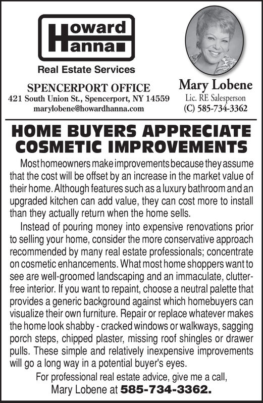 jowardlannalReal Estate ServicesMary LobeneLic. RE Salesperson(C) 585-734-3362SPENCERPORT OFFICE421 South Union St., Spencerport, NY 14559marylobene@howardhanna.comHOME BUYERS APPRECIATECOSMETIC IMPROVEMENTSMosthomeowners make improvements because theyassumethat the cost will be offset by an increase in the market value oftheir home. Although features such as a luxury bathroomand anupgraded kitchen can add value, they can cost more to installthan they actually return when the home sells.Instead of pouring money into expensive renovations priorto selling your home, consider the more conservative approachrecommended by many real estate professionals; concentrateon cosmetic enhancements. What most home shoppers want tosee are well-groomed landscaping and an immaculate, clutter-free interior. If you want to repaint, choose a neutral palette thatprovides a generic background against which homebuyers canvisualize their own furniture. Repair or replace whatever makesthe home look shabby - cracked windows or walkways, saggingporch steps, chipped plaster, missing roof shingles or drawerpulls. These simple and relatively inexpensive improvementswill go a long way in a potential buyer's eyes.For professional real estate advice, give me a call,Mary Lobene at 585-734-3362. joward lannal Real Estate Services Mary Lobene Lic. RE Salesperson (C) 585-734-3362 SPENCERPORT OFFICE 421 South Union St., Spencerport, NY 14559 marylobene@howardhanna.com HOME BUYERS APPRECIATE COSMETIC IMPROVEMENTS Mosthomeowners make improvements because theyassume that the cost will be offset by an increase in the market value of their home. Although features such as a luxury bathroomand an upgraded kitchen can add value, they can cost more to install than they actually return when the home sells. Instead of pouring money into expensive renovations prior to selling your home, consider the more conservative approach recommended by many real estate professionals; concentrate on cosmetic enhancements. What m