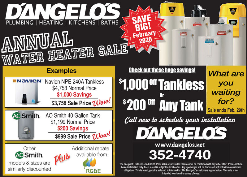 DANGELOSSAVEBIG!February2020PLUMBING | HEATING | KITCHENS BATHSPreANNUALWATER HEATER SALEAO SthExamplesCheck out these huge savings!What areNavieN' Navien NPE 240A Tankless$1,000 0 TanklessOffyouwaitingfor?$4,758 Normal Price$1,000 SavingsOrOff$200 0 Any Tank$3,758 Sale Price Wow!ACSmith. AO Smith 40 Gallon Tank$1,199 Normal Price$200 Savings$999 Sale Price Wow!Sale ends Feb. 29thCall now to schedule your installationDANGELO'Swww.dangelos.netOtherAdditional rebateACSmith.352-4740available fromPlusmodels & sizes areThe fine print: Sale ends on 2/29 20 Prior sales are excluded. Sale cannot be combined with any other offer. Prices includebasic installation only. Each install is subject to local codes. Any up-charges will be discussed uptront with no customerobligation. This is a real, genuine sale and is intended to offer D'Angelo's customers a great value. This sale is notintended to mislead or cause offense.similarly discountedRG&E DANGELOS SAVE BIG! February 2020 PLUMBING | HEATING | KITCHENS BATHS Pre ANNUAL WATER HEATER SALE AO Sth Examples Check out these huge savings! What are NavieN' Navien NPE 240A Tankless $1,000 0 Tankless Off you waiting for? $4,758 Normal Price $1,000 Savings Or Off $200 0 Any Tank $3,758 Sale Price Wow! ACSmith. AO Smith 40 Gallon Tank $1,199 Normal Price $200 Savings $999 Sale Price Wow! Sale ends Feb. 29th Call now to schedule your installation DANGELO'S www.dangelos.net Other Additional rebate ACSmith. 352-4740 available from Plus models & sizes are The fine print: Sale ends on 2/29 20 Prior sales are excluded. Sale cannot be combined with any other offer. Prices include basic installation only. Each install is subject to local codes. Any up-charges will be discussed uptront with no customer obligation. This is a real, genuine sale and is intended to offer D'Angelo's customers a great value. This sale is not intended to mislead or cause offense. similarly discounted RG&E