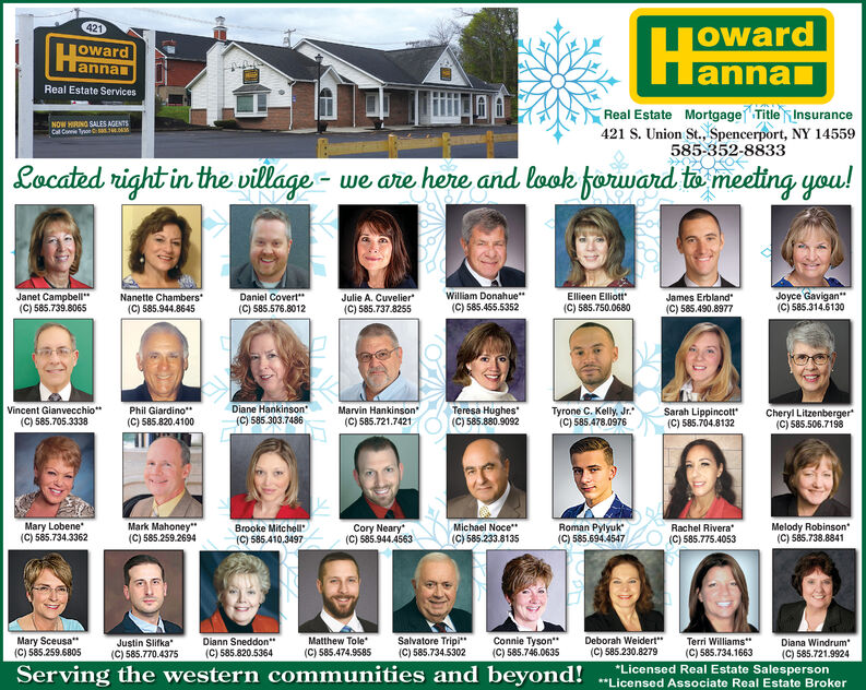 "421TowardannaljowardlannanReal Estate ServicesReal Estate Mortgage Title Insurance421 S. Union St., Spencerport, NY 14559585-352-8833NOW HRING SALES AGENTSCal Coe Ton .Located right in the village - we are here and look forward to meeting you!Julie A. Cuvelier(C) 585.737.8255Joyce Gavigan""(C) 585.314.6130Janet Campbell""(C) 585.739.8065William Donahue""(C) 585.455.5352Nanette Chambers(C) 585.944.8645Ellieen Elliott""James Erbland(C) 585.490.8977Daniel Covert""(C) 585.750.0680(C) 585.576.8012Diane Hankinson(C) 585.303.7486Marvin Hankinson(C) 585.721.7421Vincent Gianvecchio""Phil Giardino""(C) 585.820.4100Teresa Hughes(C) 585.880.9092Tyrone C. Kelly, Jr.(C) 585.478.0976Sarah Lippincotr(C) 585.704.8132Cheryl Litzenberger(C) 585.506.7198(C) 585.705.3338Melody Robinson(C) 585.738.8841Mary Lobene(C) 585.734.3362Mark Mahoney""(C) 585.259.2694Rachel Rivera(C) 585.775.4053Cory Neary""(C) 585.944.4563Michael Noce""(C) 585.233.8135Roman Pylyuk(C) 585.694.4547Brooke Mitchell(C) 585.410,3497Mary Sceusa*(C) 585.259.6805Matthew Tole(C) 585.474.9585Deborah Weidert""(C) 585.230.8279Justin Slifka(C) 585.770.4375Salvatore Tripi""(C) 585.734.5302Connie Tyson*(C) 585.746.0635Diana Windrum(C) 585.721.9924Diann Sneddon""Terri Williams""(C) 585.734.1663*Licensed Real Estate Salesperson(C) 585.820.5364Serving the western communities and beyond! .""Licensed Associate Real Estate Broker 421 Toward annal joward lannan Real Estate Services Real Estate Mortgage Title Insurance 421 S. Union St., Spencerport, NY 14559 585-352-8833 NOW HRING SALES AGENTS Cal Coe Ton . Located right in the village - we are here and look forward to meeting you! Julie A. Cuvelier (C) 585.737.8255 Joyce Gavigan"" (C) 585.314.6130 Janet Campbell"" (C) 585.739.8065 William Donahue"" (C) 585.455.5352 Nanette Chambers (C) 585.944.8645 Ellieen Elliott"" James Erbland (C) 585.490.8977 Daniel Covert"" (C) 585.750.0680 (C) 585.576.8012 Diane Hankinson (C) 585.303.7486 Marvin Hankinson (C) 585.721.7421 Vincent Gianvecchio"" Phil Giardino"" (C) 585.820.4100 Teresa Hughes (C) 585.880.9092 Tyrone C. Kelly, Jr. (C) 585.478.0976 Sarah Lippincotr (C) 585.704.8132 Cheryl Litzenberger (C) 585.506.7198 (C) 585.705.3338 Melody Robinson (C) 585.738.8841 Mary Lobene (C) 585.734.3362 Mark Mahoney"" (C) 585.259.2694 Rachel Rivera (C) 585.775.4053 Cory Neary"" (C) 585.944.4563 Michael Noce"" (C) 585.233.8135 Roman Pylyuk (C) 585.694.4547 Brooke Mitchell (C) 585.410,3497 Mary Sceusa* (C) 585.259.6805 Matthew Tole (C) 585.474.9585 Deborah Weidert"" (C) 585.230.8279 Justin Slifka (C) 585.770.4375 Salvatore Tripi"" (C) 585.734.5302 Connie Tyson* (C) 585.746.0635 Diana Windrum (C) 585.721.9924 Diann Sneddon"" Terri Williams"" (C) 585.734.1663 *Licensed Real Estate Salesperson (C) 585.820.5364 Serving the western communities and beyond! .""Licensed Associate Real Estate Broker"