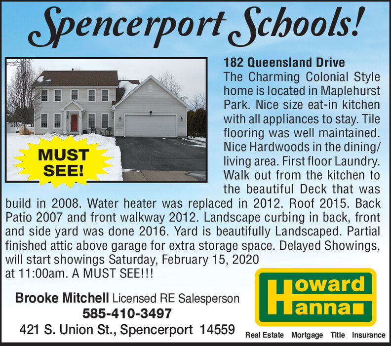 Spencerport Schools!182 Queensland DriveThe Charming Colonial Stylehome is located in MaplehurstPark. Nice size eat-in kitchenwith all appliances to stay. Tileflooring was well maintained.Nice Hardwoods in the dining/living area. First floor Laundry.Walk out from the kitchen tothe beautiful Deck that wasbuild in 2008. Water heater was replaced in 2012. Roof 2015. BackPatio 2007 and front walkway 2012. Landscape curbing in back, frontand side yard was done 2016. Yard is beautifully Landscaped. Partialfinished attic above garage for extra storage space. Delayed Showings,MUSTSEE!will start showings Saturday, February 15, 2020at 11:00am. A MUST SEE!!!owardannanBrooke Mitchell Licensed RE Salesperson585-410-3497421 S. Union St., Spencerport 14559Real Estate Mortgage Title Insurance Spencerport Schools! 182 Queensland Drive The Charming Colonial Style home is located in Maplehurst Park. Nice size eat-in kitchen with all appliances to stay. Tile flooring was well maintained. Nice Hardwoods in the dining/ living area. First floor Laundry. Walk out from the kitchen to the beautiful Deck that was build in 2008. Water heater was replaced in 2012. Roof 2015. Back Patio 2007 and front walkway 2012. Landscape curbing in back, front and side yard was done 2016. Yard is beautifully Landscaped. Partial finished attic above garage for extra storage space. Delayed Showings, MUST SEE! will start showings Saturday, February 15, 2020 at 11:00am. A MUST SEE!!! oward annan Brooke Mitchell Licensed RE Salesperson 585-410-3497 421 S. Union St., Spencerport 14559 Real Estate Mortgage Title Insurance